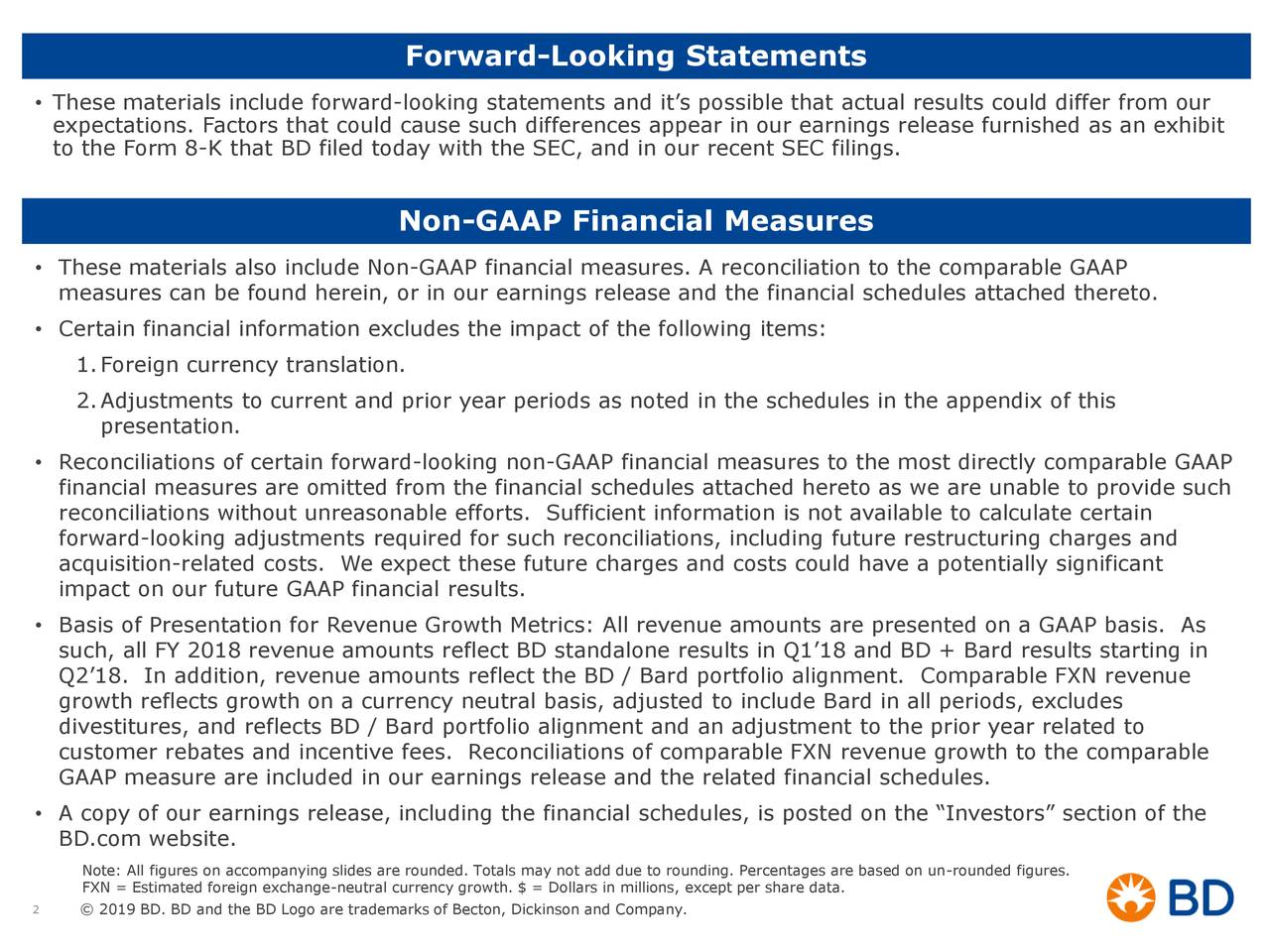 • These materials include forward-looking statements and it's possible that actual results could differ from our expectations. Factors that could cause such differences appear in our earnings release furnished as an exhibit to the Form 8-K that BD filed today with the SEC, and in our recent SEC filings. Non-GAAP Financial Measures • These materials also include Non-GAAP financial measures. A reconciliation to the comparable GAAP measures can be found herein, or in our earnings release and the financial schedules attached thereto. • Certain financial information excludes the impact of the following items: 1.Foreign currency translation. 2.Adjustments to current and prior year periods as noted in the schedules in the appendix of this presentation. • Reconciliations of certain forward-looking non-GAAP financial measures to the most directly comparable GAAP financial measures are omitted from the financial schedules attached hereto as we are unable to provide such reconciliations without unreasonable efforts. Sufficient information is not available to calculate certain forward-looking adjustments required for such reconciliations, including future restructuring charges and acquisition-related costs. We expect these future charges and costs could have a potentially significant impact on our future GAAP financial results. • Basis of Presentation for Revenue Growth Metrics: All revenue amounts are presented on a GAAP basis. As such, all FY 2018 revenue amounts reflect BD standalone results in Q1'18 and BD + Bard results starting in Q2'18. In addition, revenue amounts reflect the BD / Bard portfolio alignment. Comparable FXN revenue growth reflects growth on a currency neutral basis, adjusted to include Bard in all periods, excludes divestitures, and reflects BD / Bard portfolio alignment and an adjustment to the prior year related to customer rebates and incentive fees. Reconciliations of comparable FXN revenue growth to the comparable GAAP measure are included in our earn