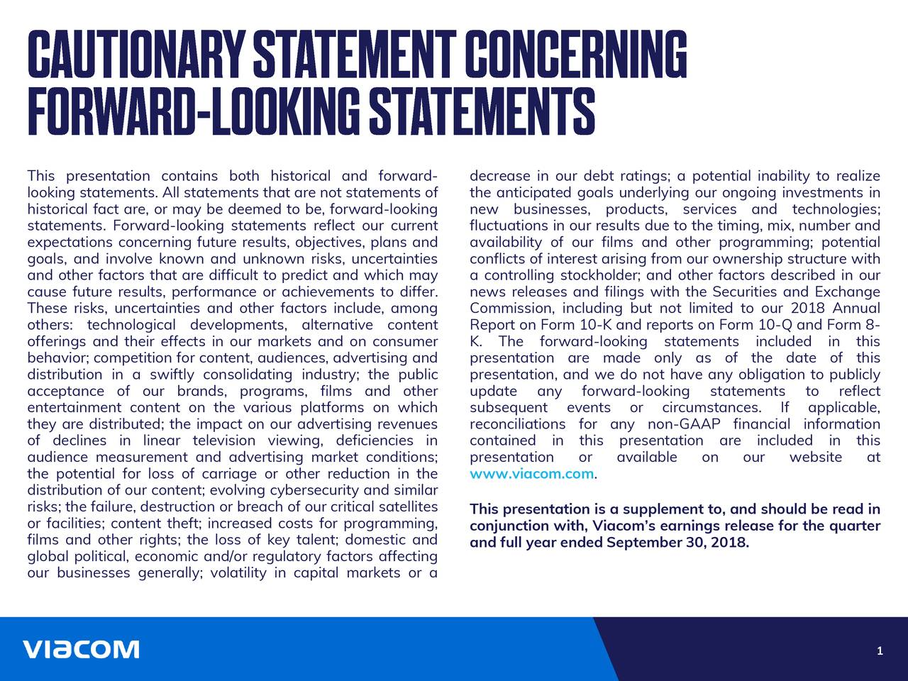 looking statements. All statements that are not statements of the anticipated goals underlying our ongoing investments in historical fact are, or may be deemed to be, forward-looking new businesses, products, services and technologies; statements. Forward-looking statements reflect our current fluctuations in our results due to the timing, mix, number and expectations concerning future results, objectives, plans and availability of our films and other programming; potential goals, and involve known and unknown risks, uncertainties conflicts of interest arising from our ownership structure with and other factors that are difficult to predict and which may a controlling stockholder; and other factors described in our cause future results, performance or achievements to differ. news releases and filings with the Securities and Exchange These risks, uncertainties and other factors include, among Commission, including but not limited to our 2018 Annual others: technological developments, alternative content Report on Form 10-K and reports on Form 10-Q and Form 8- offerings and their effects in our markets and on consumer K. The forward-looking statements included in this behavior; competition for content, audiences, advertising and presentation are made only as of the date of this distribution in a swiftly consolidating industry; the public presentation, and we do not have any obligation to publicly acceptance of our brands, programs, films and other update any forward-looking statements to reflect entertainment content on the various platforms on which subsequent events or circumstances. If applicable, they are distributed; the impact on our advertising revenues reconciliations for any non-GAAP financial information of declines in linear television viewing, deficiencies in contained in this presentation are included in this audience measurement and advertising market conditions; presentation or available on our website at the potential for loss of carriage or other redu