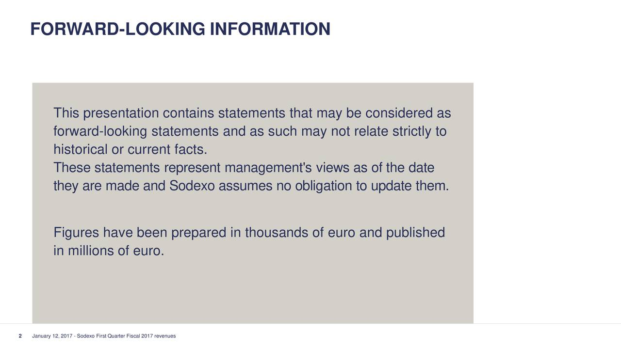 This presentation contains statements that may be considered as forward-looking statements and as such may not relate strictly to historical or current facts. These statements represent management's views as of the date they are made and Sodexo assumes no obligation to update them. Figures have been prepared in thousands of euro and published in millions of euro. 2 January 12, 2017 - Sodexo First Quarter Fiscal 2017 revenues