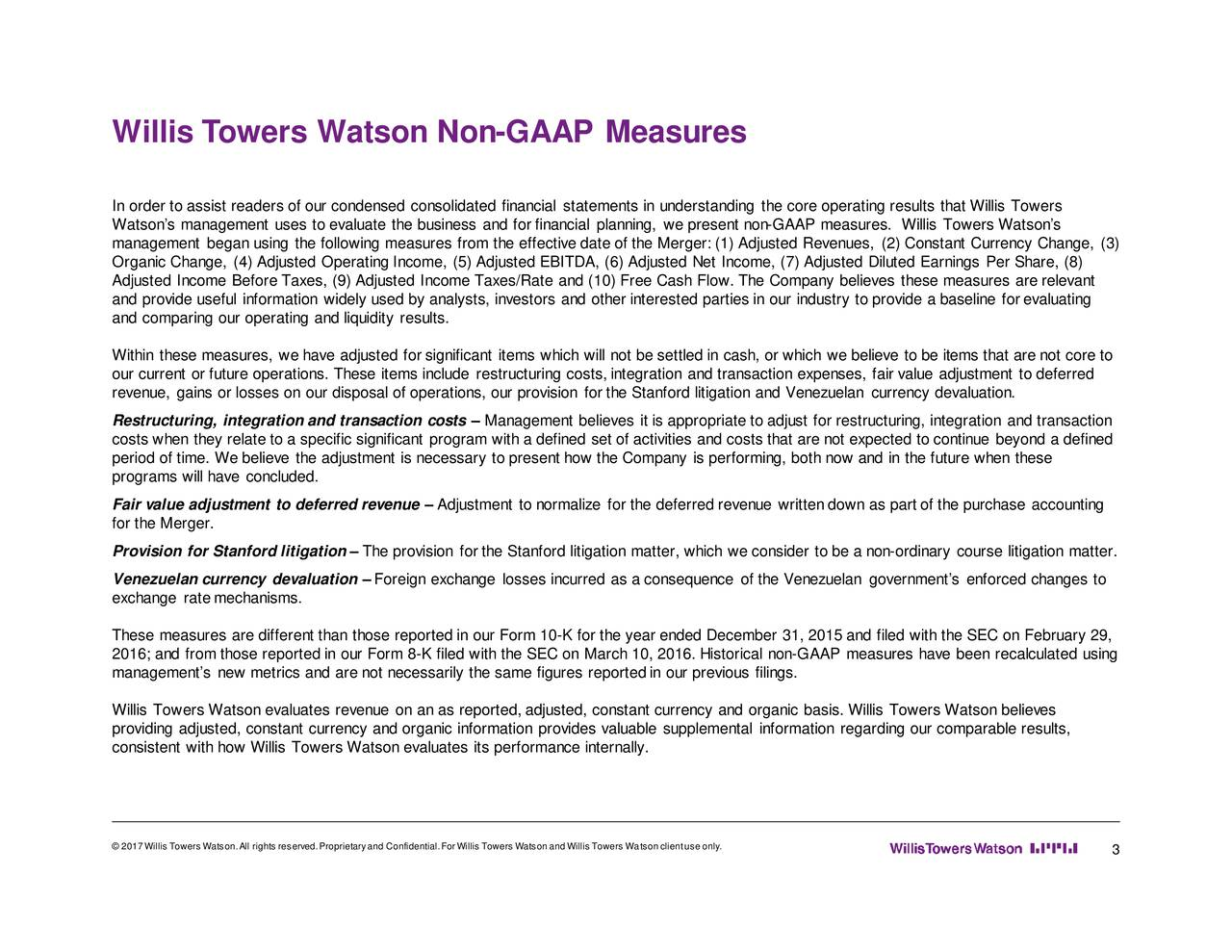 In order to assist readers of our condensed consolidated financial statements in understanding the core operating resulttstilis Towers Watsons management uses to evaluate the business and for financial planning, we present no-nGAAP measures. Willis Towers Watsn os management beganusing the following measures from the effectivedateof the Merger:(1) Adjusted Revenues, (2) Constant Curr ency Change, (3) Organic Change, (4)Adjusted Operating Income, (5) Adjusted EBITDA, (6) Adjusted Net Income, (7) Adjusted Diluted Earnings Per S hare, (8) Adjusted Income Before Taxes, (9) Adjusted Income Taxes/Rate and (10) Free Cash Flow. The Company believes these measures are relevant and provide useful information widely used by analysts, investors and other interested parties in our industry to provide a b aseline forevaluating and comparing our operating and liquidity results. Within these measures, we have adjusted for significant items which will not be settled in cash, or which we believe to t s that are not core to our current or future operations. These items include restructuring costs, integration and transaction expenses, fair value a djustment to deferred revenue, gains or losses on our disposal of operations, our provision for the Stanford litigation and Venezuelan currencylevtion. Restructuring, integrationand transaction costs  Management believes it is appropriate to adjust for restructuring, integration and transaction costs when they relate to a specific significant program with a defined set of activities and costs that are not expected to continue beyond a defined period of time. We believe the adjustment is necessary to present how the Company is performing, both now and in the future w hen these programs will have concluded. Fair value adjustment to deferred revenue  Adjustment to normalize for the deferred revenue writtendown as partof the purchase accounting for the Merger. Provision for Stanford litigation  The provision forthe Stanford litigation matter, wh
