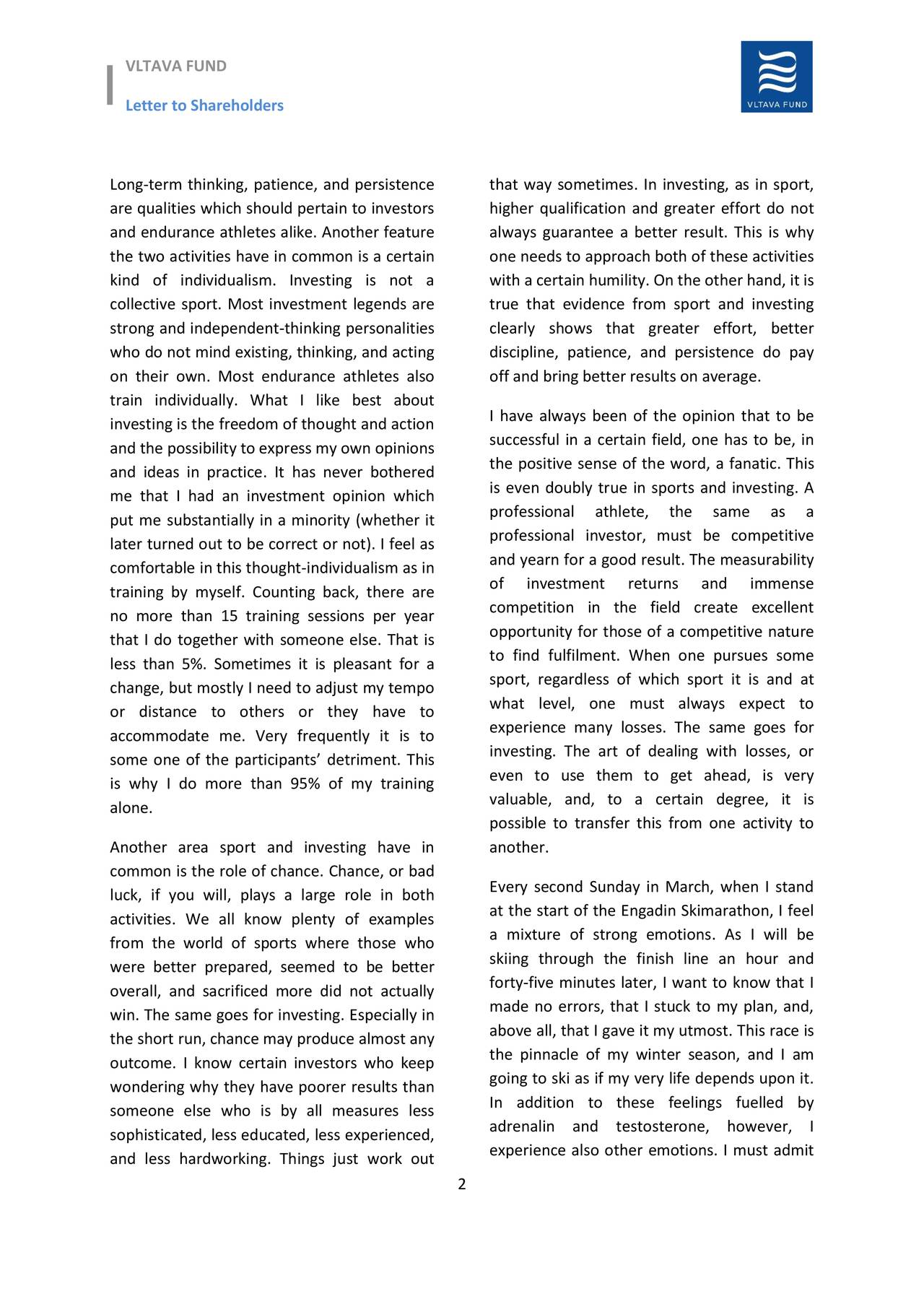 Letter to Shareholders Long-term thinking, patience, and persistence that way sometimes. In investing, as in sport, are qualities which should pertain to investors higher qualification and greater effort do not and endurance athletes alike. Another feature always guarantee a better result. This is why the two activities have in common is a certain one needs to approach both of these activities kind of individualism. Investing is not a with a certain humility. On the other hand, it is collective sport. Most investment legends are true that evidence from sport and investing strong and independent-thinking personalities clearly shows that greater effort, better who do not mind existing, thinking, and acting discipline, patience, and persistence do pay on their own. Most endurance athletes also off and bring better results on average. train individually. What I like best about I have always been of the opinion that to be investing is the freedom of thought and action and the possibility to express my own opinions successful in a certain field, one has to be, in the positive sense of the word, a fanatic. This and ideas in practice. It has never bothered me that I had an investment opinion which is even doubly true in sports and investing. A professional athlete, the same as a put me substantially in a minority (whether it professional investor, must be competitive later turned out to be correct or not). I feel as comfortable in this thought-individualism as in and yearn for a good result. The measurability of investment returns and immense training by myself. Counting back, there are no more than 15 training sessions per year competition in the field create excellent opportunity for those of a competitive nature that I do together with someone else. That is to find fulfilment. When one pursues some less than 5%. Sometimes it is pleasant for a change, but mostly I need to adjust my tempo sport, regardless of which sport it is and at what level, one must always expect to o