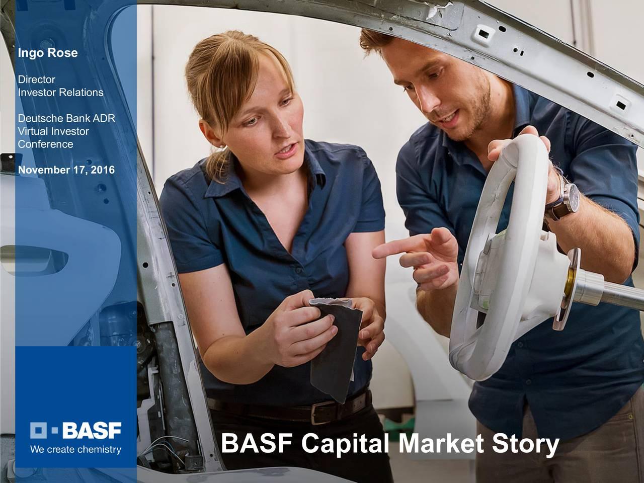 Director Investor Relations Deutsche Bank ADR Virtual Investor Conference November 17, 2016 BASF Capital Market Story BASF Capital Market Story, November 2016 1