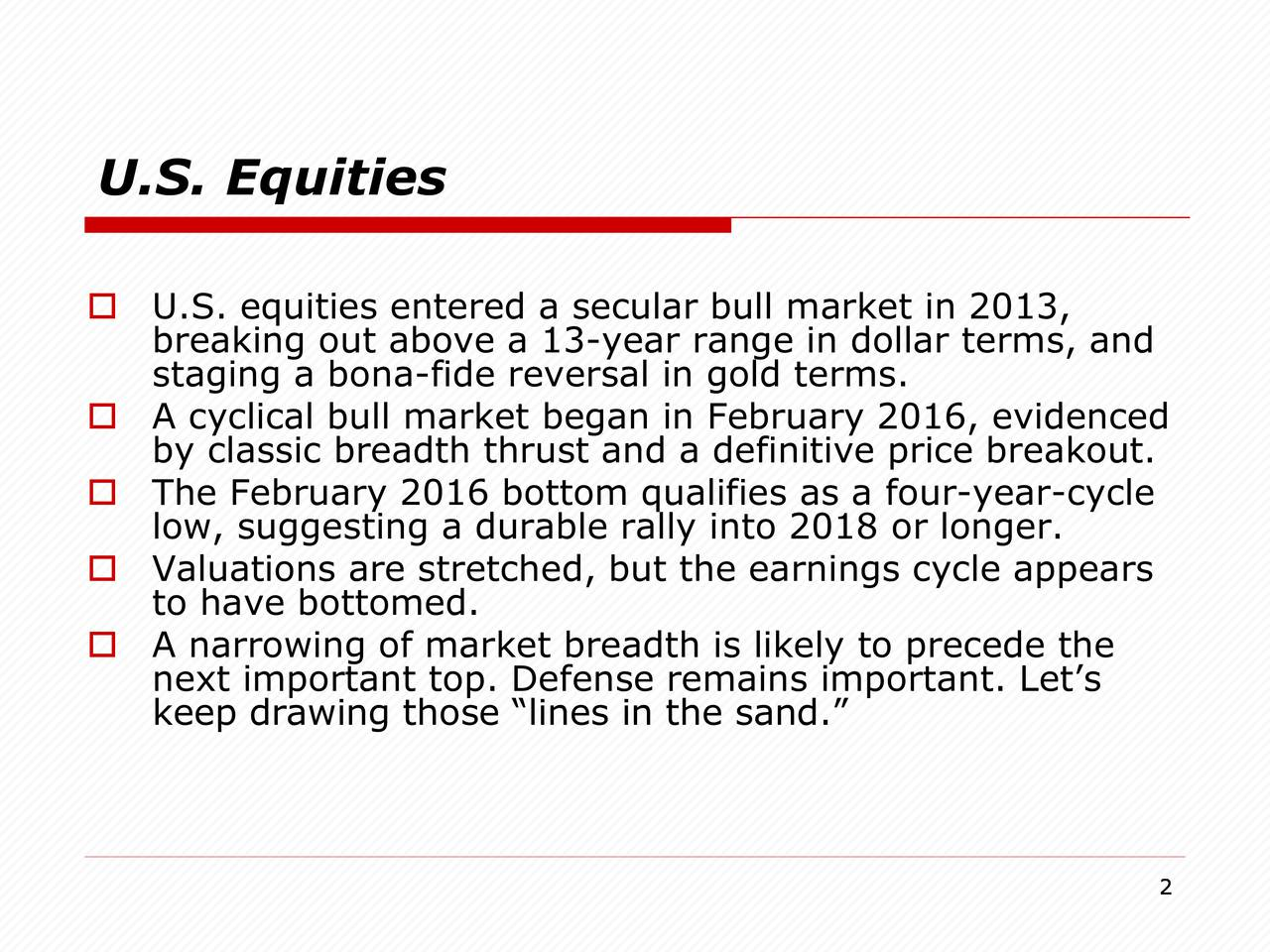 U.S. equities entered a secular bull market in 2013, breaking out above a 13-year range in dollar terms, and staging a bona-fide reversal in gold terms. A cyclical bull market began in February 2016, evidenced by classic breadth thrust and a definitive price breakout. The February 2016 bottom qualifies as a four-year-cycle low, suggesting a durable rally into 2018 or longer. Valuations are stretched, but the earnings cycle appears to have bottomed. A narrowing of market breadth is likely to precede the next important top. Defense remains important. Lets keep drawing those lines in the sand. 2