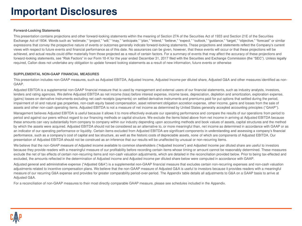 """Forward-Looking Statements This presentation contains projections and other forward-looking statements within the meaning of Section 27A of the Securities Act of 1933 and Section 21E of the Securities Exchange Act of 1934. Words such as """"estimate,"""" """"project,"""" """"will,"""" """"may,"""" """"anticipate,"""" """"plan,"""" """"intend,"""" """"believe,"""" """"expect,"""" """"outlook,"""" """"guidance,"""" """"target,"""" """"objective,"""" """"forecast"""" or similar expressions that convey the prospective nature of events or outcomes generally indicate forward-looking statements. These projections and statements reflect the Company's current views with respect to future events and financial performance as of this date. No assurances can be given, however, that these events will occur or that these projections will be achieved, and actual results could differ materially from those projected as a result of certain factors. For a summary of events that may affect the accuracy of these projections and forward-looking statements, see """"Risk Factors"""" in our Form 10-K for the year ended December 31, 2017 filed with the Securities and Exchange Commission (the """"SEC""""). Unless legally required, Callon does not undertake any obligation to update forward looking statements as a result of new information, future events or otherwise SUPPLEMENTAL NON-GAAP FINANCIAL MEASURES This presentation includes non-GAAP measures, such as Adjusted EBITDA, Adjusted Income, Adjusted Income per diluted share, Adjusted G&A and other measures identified as non- GAAP. Adjusted EBITDA is a supplemental non-GAAP financial measure that is used by management and external users of our financial statements, such as industry analysts, investors, lenders and rating agencies. We define Adjusted EBITDA as net income (loss) before interest expense, income taxes, depreciation, depletion and amortization, exploration expense, (gains) losses on derivative instruments excluding net cash receipts (payments) on settled derivative instruments and premiums paid for put options that settled du"""