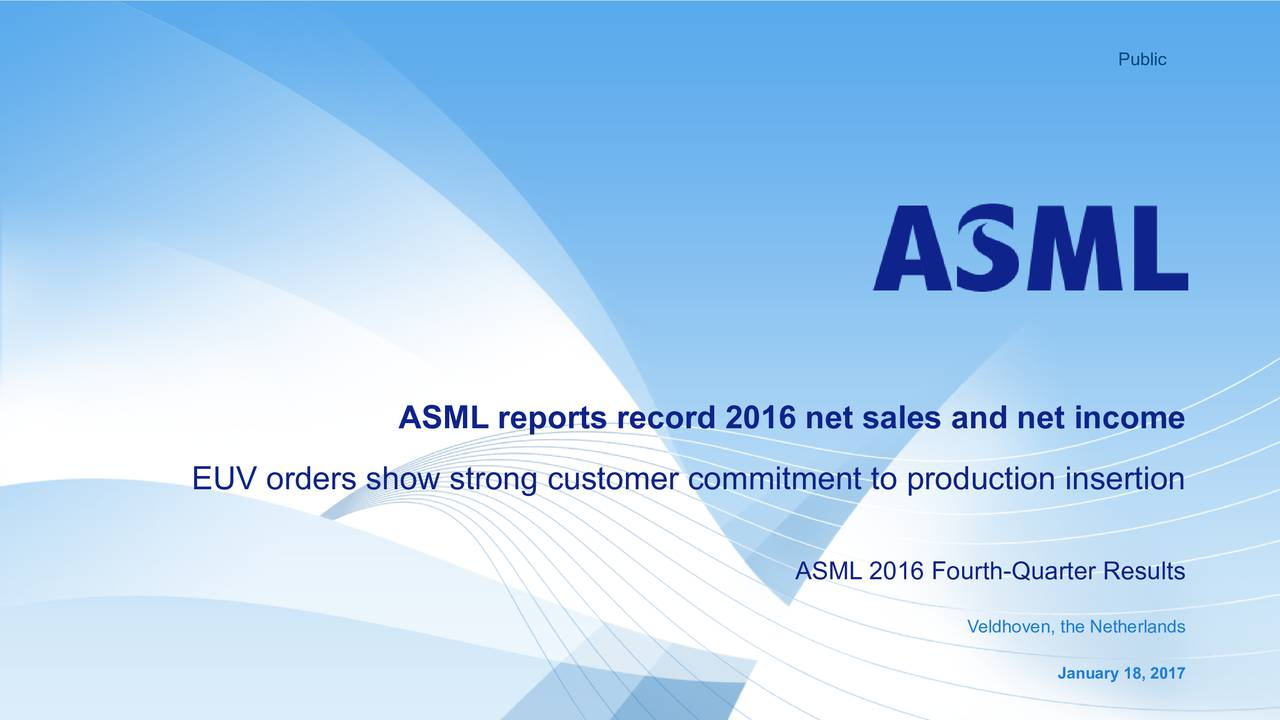 ASML reports record 2016 net sales and net income EUV orders show strong customer commitment to production insertion ASML 2016 Fourth-Quarter Results Veldhoven, the Netherlands January 18, 2017