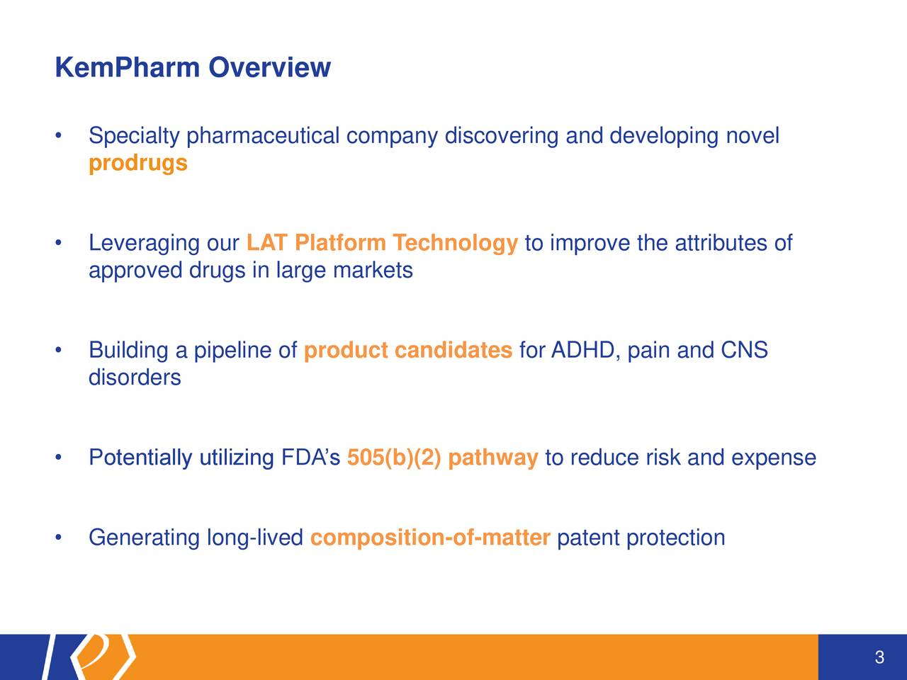 Specialty pharmaceutical company discovering and developing novel prodrugs Leveraging our LAT Platform Technology to improve the attributes of approved drugs in large markets Building a pipeline of product candidates for ADHD, pain and CNS disorders Potentially utilizing FDAs 505(b)(2) pathway to reduce risk and expense Generating long-lived composition-of-matter patent protection 3