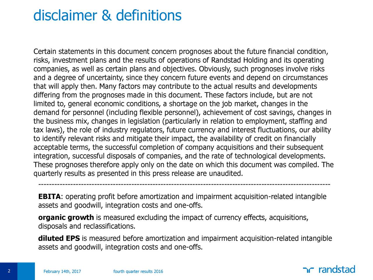 To edit date & footer title Certain statements in this document concern prognoses about the future financial condition, choose View>Header/Footer risks, investment plans and the results of operations of Randstad Holding and its operating companies, as well as certain plans and objectives. Obviously, such prognoses involve risks Change fixed date to presentation date and a degree of uncertainty, since they concern future events and depend on circumstances Change footer field to title of that will apply then. Many factors may contribute to the actual results and developments the presentation differing from the prognoses made in this document. These factors include, but are not Click on apply to all for limited to, general economic conditions, a shortage on the job market, changes in the changes on all current and demand for personnel (including flexible personnel), achievement of cost savings, changes in new slides. the business mix, changes in legislation (particularly in relation to employment, staffing and tax laws), the role of industry regulators, future currency and interest fluctuations, our ability to identify relevant risks and mitigate their impact, the availability of credit on financially acceptable terms, the successful completion of company acquisitions and their subsequent integration, successful disposals of companies, and the rate of technological developments. These prognoses therefore apply only on the date on which this document was compiled. The quarterly results as presented in this press release are unaudited. -------------------------------------------------------------------------------------------------------------- EBITA: operating profit before amortization and impairment acquisition-related intangible assets and goodwill, integration costs and one-offs. organic growth is measured excluding the impact of currency effects, acquisitions, disposals and reclassifications. diluted EPS is measured before amortization and impairment acquisition-re