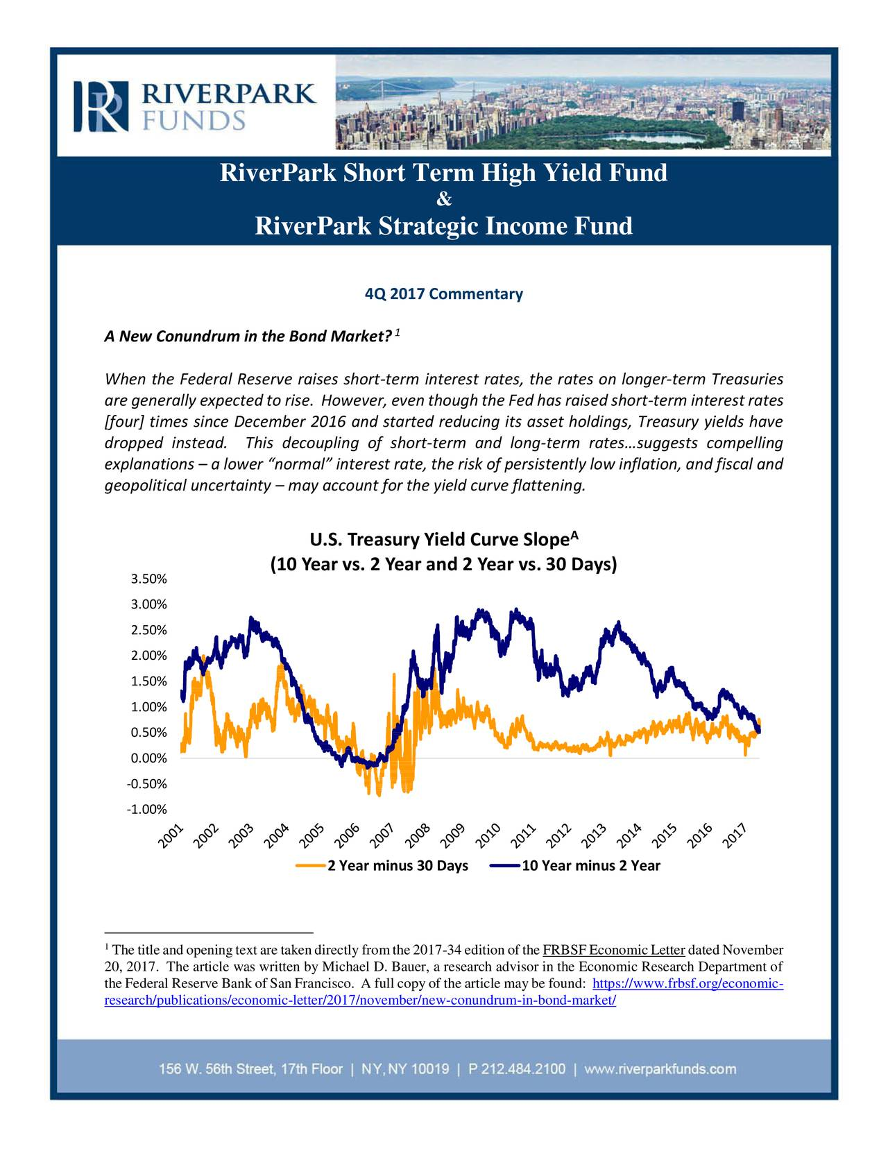 """& RiverPark Strategic Income Fund 4Q 2017 Commentary 1 A New Conundrum in the Bond Market? When the Federal Reserve raises short-term interest rates, the rates on longer-term Treasuries aregenerally expectedtorise. However,eventhoughthe Fedhas raisedshort-terminterestrates [four] times since December 2016 and started reducing its asset holdings, Treasury yields have dropped instead. This decoupling of short-term and long-term rates…suggests compelling explanations – a lower """"normal"""" interest rate, the risk of persistently low inflation, and fiscal and geopolitical uncertainty – may account for the yield curve flattening. A U.S. Treasury Yield Curve Slope (10 Year vs. 2 Year and 2 Year vs. 30 Days) 3.50% 3.00% 2.50% 2.00% 1.50% 1.00% 0.50% 0.00% -0.50% -1.00% 2 Year minus 30 Days 10 Year minus 2 Year 1 The title and opening text are taken directly fromthe 2017-34 edition of the FRBSF Economic Letter dated November 20, 2017. The article was written by Michael D. Bauer, a research advisor in the Economic Research Department of the Federal Reserve Bank of San Francisco. A full copy of the article may be found: https://www.frbsf.org/economic- research/publications/economic-letter/2017/november/new-conundrum-in-bond-market/"""