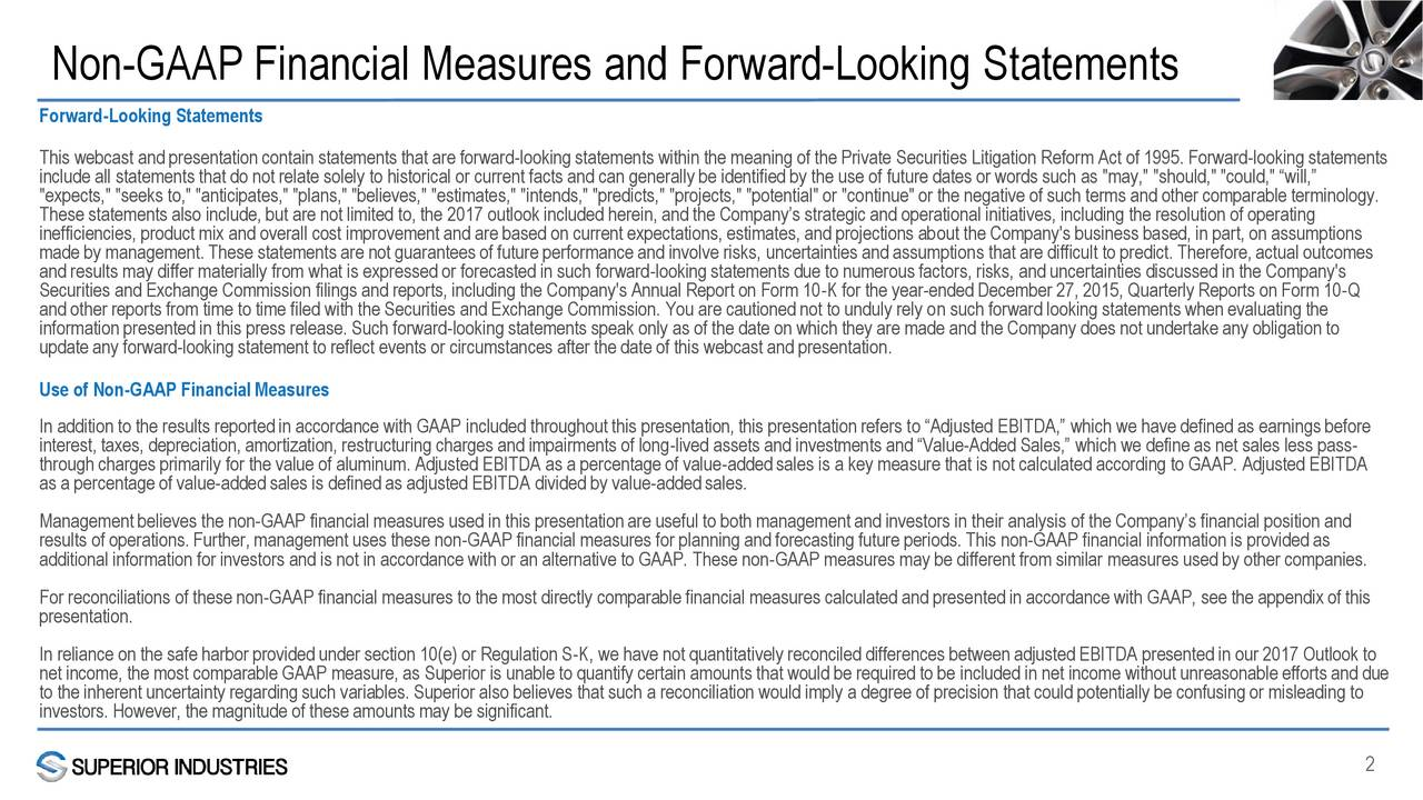 """Forward-Looking Statements This webcast and presentation contain statements that are forward-looking statements within the meaning of the Private Securities Litigation Reform Act of 1995. Forward-looking statements include all statements that do not relate solely to historical or current facts and can generally be identified by the use of future dates or words such as """"may,"""" """"should,"""" """"could,"""" will, """"expects,"""" """"seeks to,"""" """"anticipates,"""" """"plans,"""" """"believes,"""" """"estimates,"""" """"intends,"""" """"predicts,"""" """"projects,"""" """"potential"""" or """"continue"""" or the negative of such terms and other comparable terminology. These statements also include, but are not limited to, the 2017 outlook included herein, and the Companys strategic and operational initiatives, including the resolution of operating inefficiencies, product mix and overall cost improvement and are based on current expectations, estimates, and projections about the Company's business based, in part, on assumptions made by management. These statements are not guarantees of future performance and involve risks, uncertainties and assumptions that are difficult to predict. Therefore, actual outcomes and results may differ materially from what is expressed or forecasted in such forward-looking statements due to numerous factors, risks, and uncertainties discussed in the Company's Securities and Exchange Commission filings and reports, including the Company's Annual Report on Form 10-K for the year-ended December 27, 2015, Quarterly Reports on Form 10-Q and other reports from time to time filed with the Securities and Exchange Commission. You are cautioned not to unduly rely on such forward looking statements when evaluating the information presented in this press release. Such forward-looking statements speak only as of the date on which they are made and the Company does not undertake any obligation to update any forward-looking statement to reflect events or circumstances after the date of this webcast and presentation. Use of Non-"""