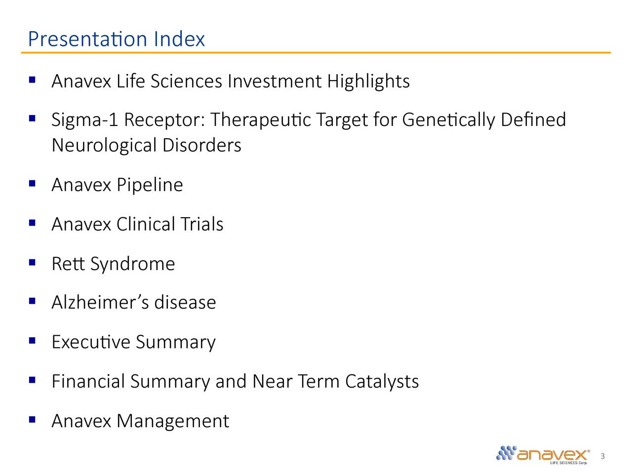 § Anavex Life Sciences Investment Highlights § Sigma-1 Receptor: Therapeu▯c Target for Gene▯cally Defined Neurological Disorders § Anavex Pipeline § Anavex Clinical Trials § Re▯Syndrome § Alzheimer's disease § Execu▯ve Summary § Financial Summary and Near Term Catalysts § Anavex Management 3