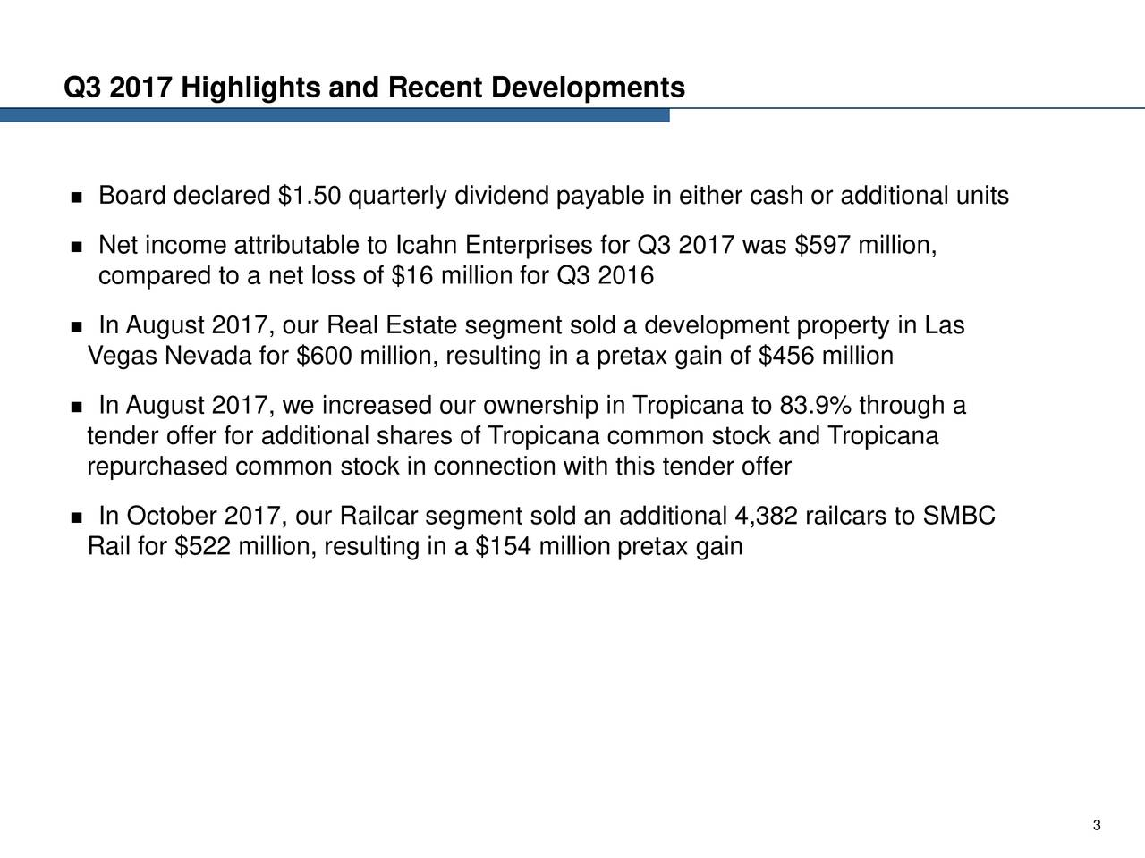  Board declared $1.50 quarterly dividend payable in either cash or additional units  Net income attributable to Icahn Enterprises for Q3 2017 was $597 million, compared to a net loss of $16 million for Q3 2016  In August 2017, our Real Estate segment sold a development property in Las Vegas Nevada for $600 million, resulting in a pretax gain of $456 million  In August 2017, we increased our ownership in Tropicana to 83.9% through a tender offer for additional shares of Tropicana common stock and Tropicana repurchased common stock in connection with this tender offer  In October 2017, our Railcar segment sold an additional 4,382 railcars to SMBC Rail for $522 million, resulting in a $154 million pretax gain 3