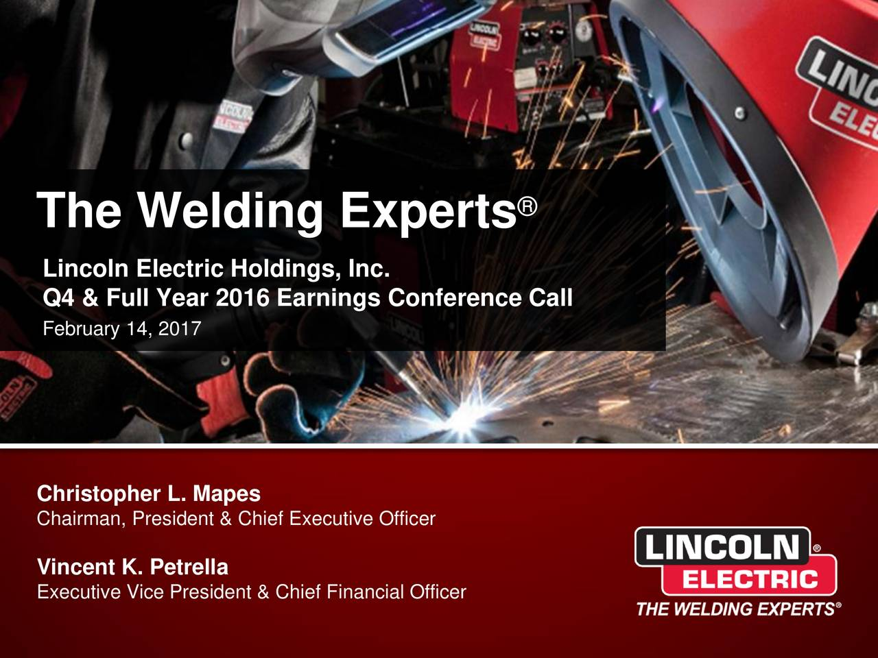 Lincoln Electric Holdings, Inc. Q4 & Full Year 2016 Earnings Conference Call February 14, 2017 Christopher L. Mapes Chairman, President & Chief Executive Officer Vincent K. Petrella Executive Vice President & Chief Financial Officer