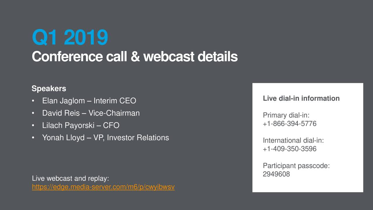 Q1 2019 Conference call&webcastdetails Speakers • Elan Jaglom – Interim CEO Live dial-in information • David Reis – Vice-Chairman Primary dial-in: • Lilach Payorski – CFO +1-866-394-5776 • Yonah Lloyd – VP, Investor Relations International dial-in: +1-409-350-3596 Participant passcode: 949608 Live webcast and replay: https://edge.media-server.com/m6/p/cwyibwsv