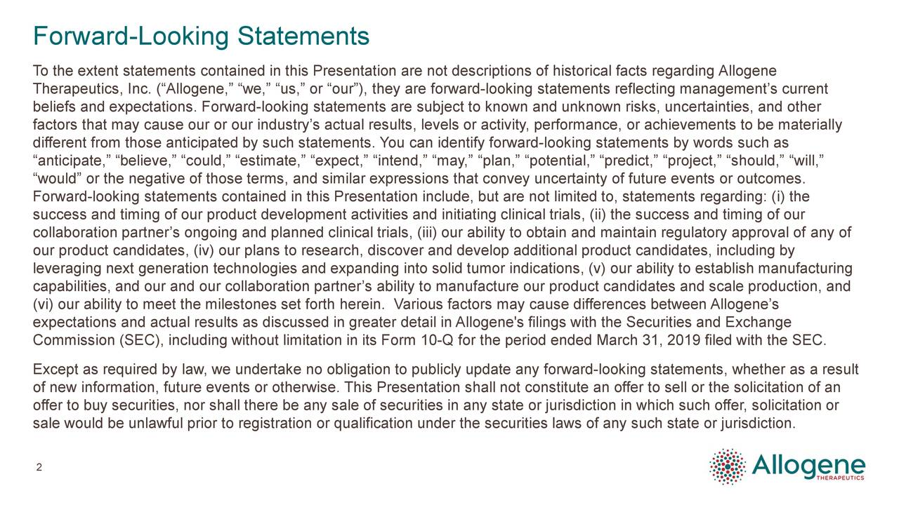 "To the extent statements contained in this Presentation are not descriptions of historical facts regarding Allogene Therapeutics, Inc. (""Allogene,"" ""we,"" ""us,"" or ""our""), they are forward-looking statements reflecting management's current beliefs and expectations. Forward-looking statements are subject to known and unknown risks, uncertainties, and other factors that may cause our or our industry's actual results, levels or activity, performance, or achievements to be materially different from those anticipated by such statements. You can identify forward-looking statements by words such as ""anticipate,"" ""believe,"" ""could,"" ""estimate,"" ""expect,"" ""intend,"" ""may,"" ""plan,"" ""potential,"" ""predict,"" ""project,"" ""should,"" ""will,"" ""would"" or the negative of those terms, and similar expressions that convey uncertainty of future events or outcomes. Forward-looking statements contained in this Presentation include, but are not limited to, statements regarding: (i) the success and timing of our product development activities and initiating clinical trials, (ii) the success and timing of our collaboration partner's ongoing and planned clinical trials, (iii) our ability to obtain and maintain regulatory approval of any of our product candidates, (iv) our plans to research, discover and develop additional product candidates, including by leveraging next generation technologies and expanding into solid tumor indications, (v) our ability to establish manufacturing capabilities, and our and our collaboration partner's ability to manufacture our product candidates and scale production, and (vi) our ability to meet the milestones set forth herein. Various factors may cause differences between Allogene's expectations and actual results as discussed in greater detail in Allogene's filings with the Securities and Exchange Commission (SEC), including without limitation in its Form 10-Q for the period ended March 31, 2019 filed with the SEC. Except as required by law, we undertake no obligation to publicly update any forward-looking statements, whether as a result of new information, future events or otherwise. This Presentation shall not constitute an offer to sell or the solicitation of an offer to buy securities, nor shall there be any sale of securities in any state or jurisdiction in which such offer, solicitation or sale would be unlawful prior to registration or qualification under the securities laws of any such state or jurisdiction. 2"