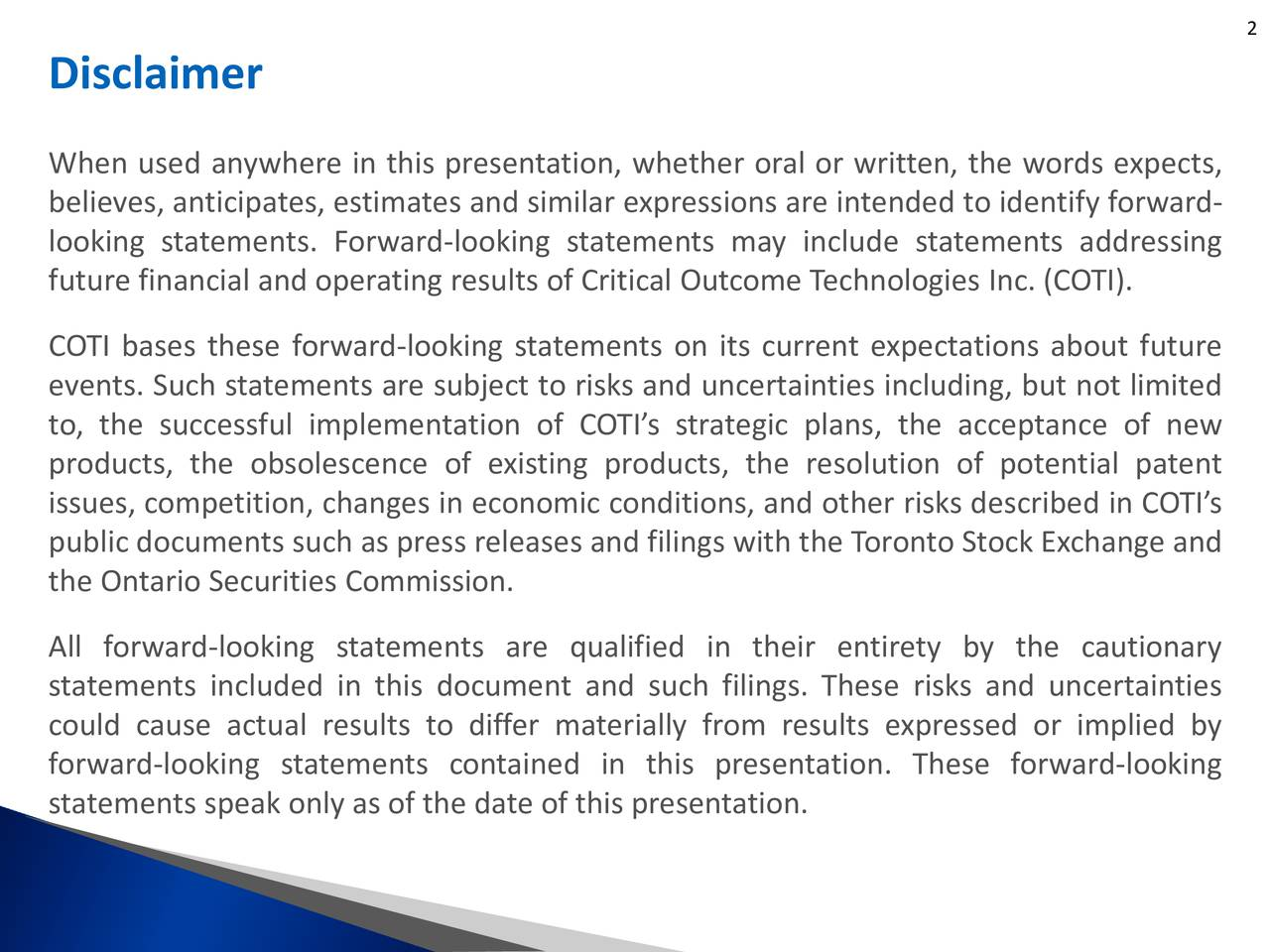 Disclaimer When used anywhere in this presentation, whether oral or written, the words expects, believes, anticipates, estimates and similar expressions are intended to identify forward- looking statements. Forward-looking statements may include statements addressing future financial and operating results of Critical Outcome Technologies Inc. (COTI). COTI bases these forward-looking statements on its current expectations about future events. Such statements are subject to risks and uncertainties including, but not limited to, the successful implementation of COTIs strategic plans, the acceptance of new products, the obsolescence of existing products, the resolution of potential patent issues, competition, changes in economic conditions, and other risks described in COTIs public documents such as press releases and filings with the Toronto Stock Exchange and the Ontario Securities Commission. All forward-looking statements are qualified in their entirety by the cautionary statements included in this document and such filings. These risks and uncertainties could cause actual results to differ materially from results expressed or implied by forward-looking statements contained in this presentation. These forward-looking statements speak only as of the date of this presentation.