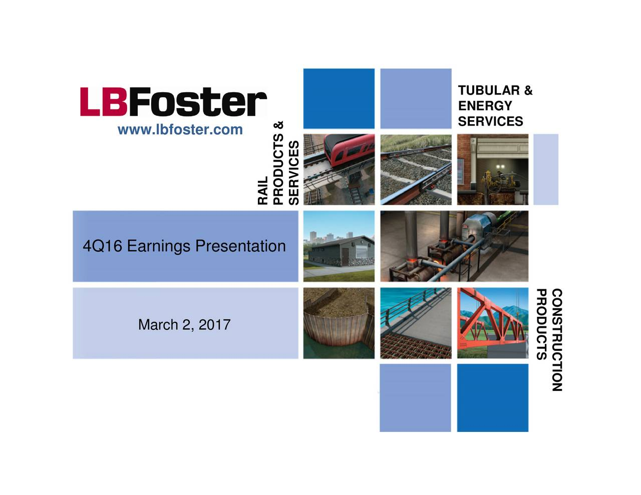 PRODUCTS TUBULARYICES SERVICES PRODUCTS & RAIL March 2, 2017 www.lbfoster.com 4Q16 Earnings Presentation