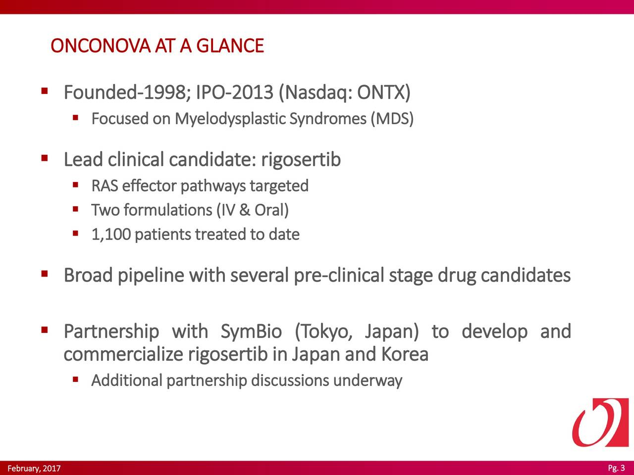 Founded-1998; IPO-2013 (Nasdaq: ONTX) Focused on Myelodysplastic Syndromes (MDS) Lead clinical candidate: rigosertib RAS effector pathways targeted Two formulations (IV & Oral) 1,100 patients treated to date Broadpipelinewithseveralpre-clinicalstagedrugcandidates Partnership with SymBio (Tokyo,Japan) to develop and commercializerigosertibin JapanandKorea Additionalpartnershipdiscussionsunderway