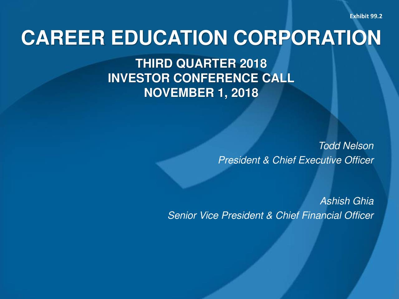CAREER EDUCATION CORPORATION THIRD QUARTER 2018 INVESTOR CONFERENCE CALL NOVEMBER 1, 2018 Todd Nelson President & Chief Executive Officer Ashish Ghia Senior Vice President & Chief Financial Officer