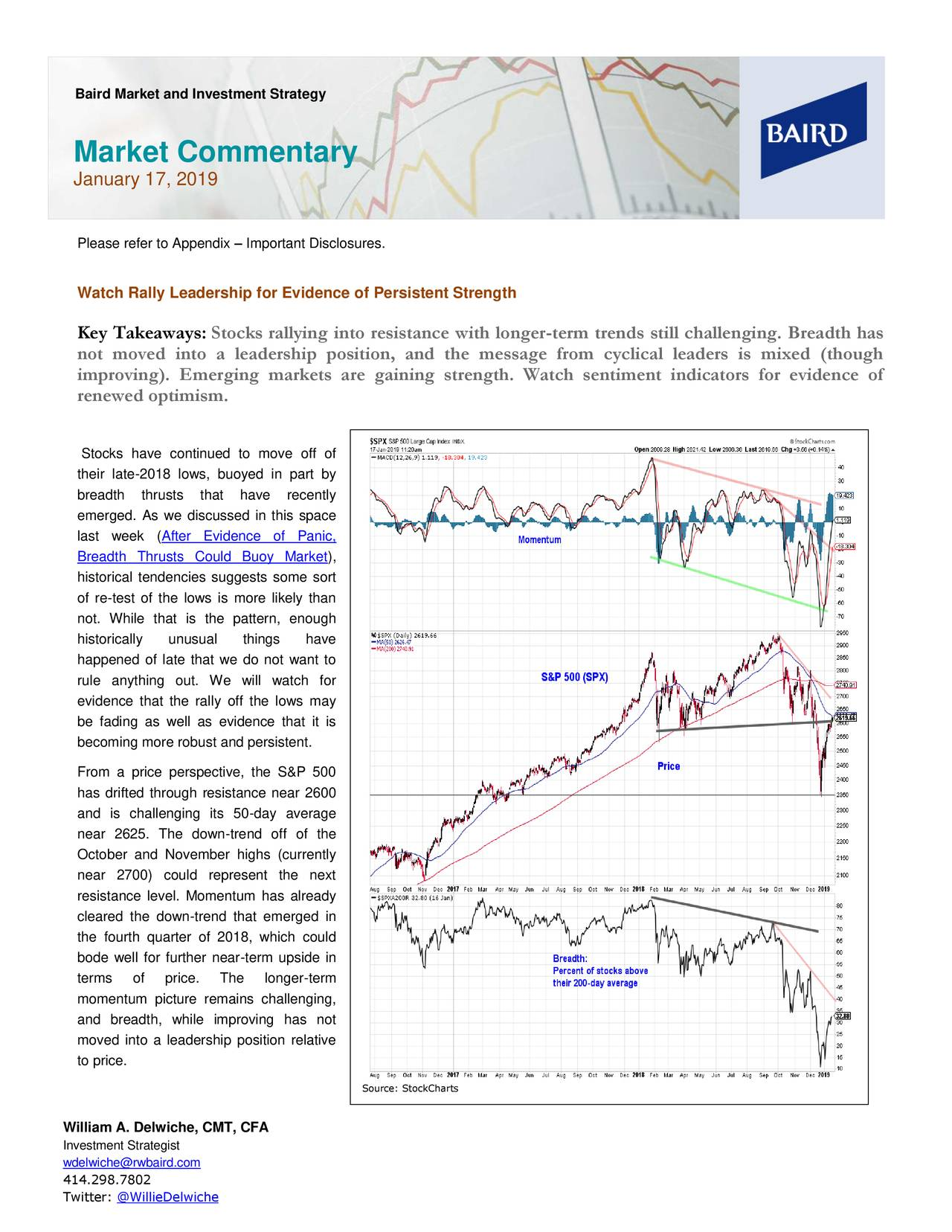 Market Commentary January 17, 2019 Please refer to Appendix – Important Disclosures. Watch Rally Leadership for Evidence of Persistent Strength Key Takeaways: Stocks rallying into resistance with longer-term trends still challenging. Breadth has not moved into a leadership position, and the message from cyclical leaders is mixed (though improving). Emerging markets are gaining strength. Watch sentiment indicators for evidence of renewed optimism. Stocks have continued to move off of their late-2018 lows, buoyed in part by breadth thrusts that have recently emerged. As we discussed in this space last week (After Evidence of Panic, Breadth Thrusts Could Buoy Market), historical tendencies suggests some sort of re-test of the lows is more likely than not. While that is the pattern, enough historically unusual things have happened of late that we do not want to rule anything out. We will watch for evidence that the rally off the lows may be fading as well as evidence that it is becoming more robust and persistent. From a price perspective, the S&P 500 has drifted through resistance near 2600 and is challenging its 50-day average near 2625. The down-trend off of the October and November highs (currently near 2700) could represent the next resistance level. Momentum has already cleared the down-trend that emerged in the fourth quarter of 2018, which could bode well for further near-term upside in terms of price. The longer-term momentum picture remains challenging, and breadth, while improving has not moved into a leadership position relative to price. Source: StockCharts William A. Delwiche, CMT, CFA Investment Strategist wdelwiche@rwbaird.com 414.298.7802 Twitter: @WillieDelwiche