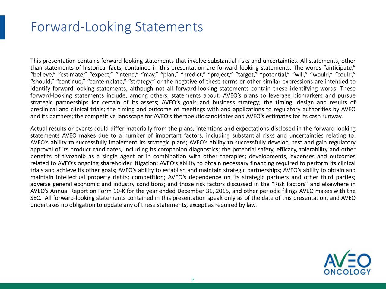 This presentation contains forward-looking statements that involve substantial risks and uncertainties. All statements, other than statements of historical facts, contained in this presentation are forward-looking statements. The words anticipate, believe, estimate, expect, intend, may, plan, predict, project, target, potential, will, would, could, should, continue, contemplate, strategy, or the negative of these terms or other similar expressions are intended to identify forward-looking statements, although not all forward-looking statements contain these identifying words. These forward-looking statements include, among others, statements about: AVEOs plans to leverage biomarkers and pursue strategic partnerships for certain of its assets; AVEOs goals and business strategy; the timing, design and results of preclinical and clinical trials; the timing and outcome of meetings with and applications to regulatory authorities by AVEO and its partners; the competitive landscape for AVEOs therapeutic candidates and AVEOs estimates for its cash runway. Actual results or events could differ materially from the plans, intentions and expectations disclosed in the forward-looking statements AVEO makes due to a number of important factors, including substantial risks and uncertainties relating to: AVEOs ability to successfully implement its strategic plans; AVEOs ability to successfully develop, test and gain regulatory approval of its product candidates, including its companion diagnostics; the potential safety, efficacy, tolerability and other benefits of tivozanib as a single agent or in combination with other therapies; developments, expenses and outcomes related to AVEOs ongoing shareholder litigation; AVEOs ability to obtain necessary financing required to perform its clinical trials and achieve its other goals; AVEOs ability to establish and maintain strategic partnerships; AVEOs ability to obtain and maintain intellectual property rights; competition; AVEOs dependence on its strategic partners and other third parties; adverse general economic and industry conditions; and those risk factors discussed in the Risk Factors and elsewhere in AVEOs Annual Report on Form 10-K for the year ended December 31, 2015, and other periodic filings AVEO makes with the SEC. All forward-looking statements contained in this presentation speak only as of the date of this presentation, and AVEO undertakes no obligation to update any of these statements, except as requiredby law. 2