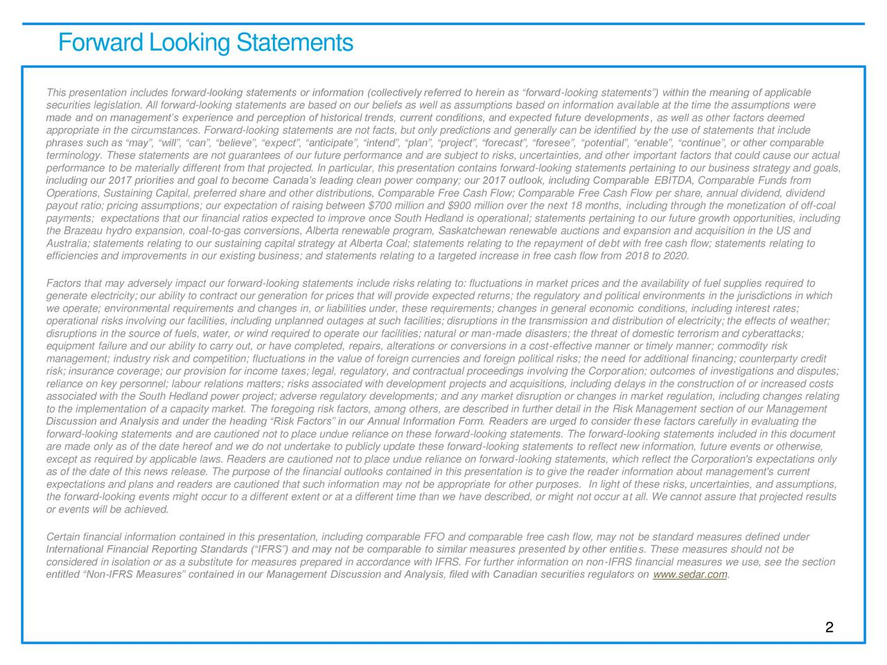 This presentation includes forward-looking statements or information (collectively referred to herein as forward-looking statements) within the meaning of applicable securities legislation. All forward-looking statements are based on our beliefs as well as assumptions based on information available at the time the assumptions were made and on managements experience and perception of historical trends, current conditions, and expected future developments, as well as other factors deemed appropriate in the circumstances. Forward-looking statements are not facts, but only predictions and generally can be identified by the use of statements that include phrases such as may, will, can, believe, expect, anticipate, intend, plan, project, forecast, foresee, potential, enable, continue, or other comparable terminology. These statements are not guarantees of our future performance and are subject to risks, uncertainties, and other important factors that could cause our actual performance to be materially different from that projected. In particular, this presentation contains forward-looking statements pertaining to our business strategy and goals, including our 2017 priorities and goal to become Canadas leading clean power company; our 2017 outlook, including Comparable EBITDA, Comparable Funds from Operations, Sustaining Capital, preferred share and other distributions, Comparable Free Cash Flow; Comparable Free Cash Flow per share, annual dividend, dividend payout ratio; pricing assumptions; our expectation of raising between $700 million and $900 million over the next 18 months, including through the monetization of off-coal payments; expectations that our financial ratios expected to improve once South Hedland is operational; statements pertaining to our future growth opportunities, including the Brazeau hydro expansion, coal-to-gas conversions, Alberta renewable program, Saskatchewan renewable auctions and expansion and acquisition in the US and Australia; statements r
