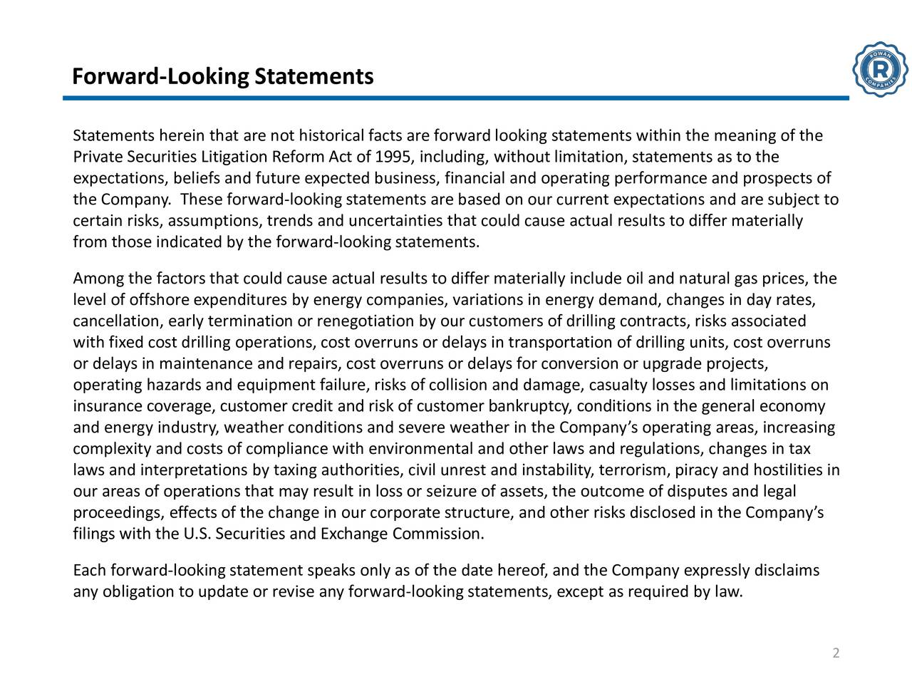 Statements herein that are not historical facts are forward looking statements within the meaning of the Private Securities Litigation Reform Act of 1995, including, without limitation, statements as to the expectations, beliefs and future expected business, financial and operating performance and prospects of the Company. These forward-looking statements are based on our current expectations and are subject to certain risks, assumptions, trends and uncertainties that could cause actual results to differ materially from those indicated by the forward-looking statements. Among the factors that could cause actual results to differ materially include oil and natural gas prices, the level of offshore expenditures by energy companies, variations in energy demand, changes in day rates, cancellation, early termination or renegotiation by our customers of drilling contracts, risks associated with fixed cost drilling operations, cost overruns or delays in transportation of drilling units, cost overruns or delays in maintenance and repairs, cost overruns or delays for conversion or upgrade projects, operating hazards and equipment failure, risks of collision and damage, casualty losses and limitations on insurance coverage, customer credit and risk of customer bankruptcy, conditions in the general economy and energy industry, weather conditions and severe weather in the Companys operating areas, increasing complexity and costs of compliance with environmental and other laws and regulations, changes in tax laws and interpretations by taxing authorities, civil unrest and instability, terrorism, piracy and hostilities in our areas of operations that may result in loss or seizure of assets, the outcome of disputes and legal proceedings, effects of the change in our corporate structure, and other risks disclosed in the Companys filings with the U.S. Securities and Exchange Commission. Each forward-looking statement speaks only as of the date hereof, and the Company expressly discl