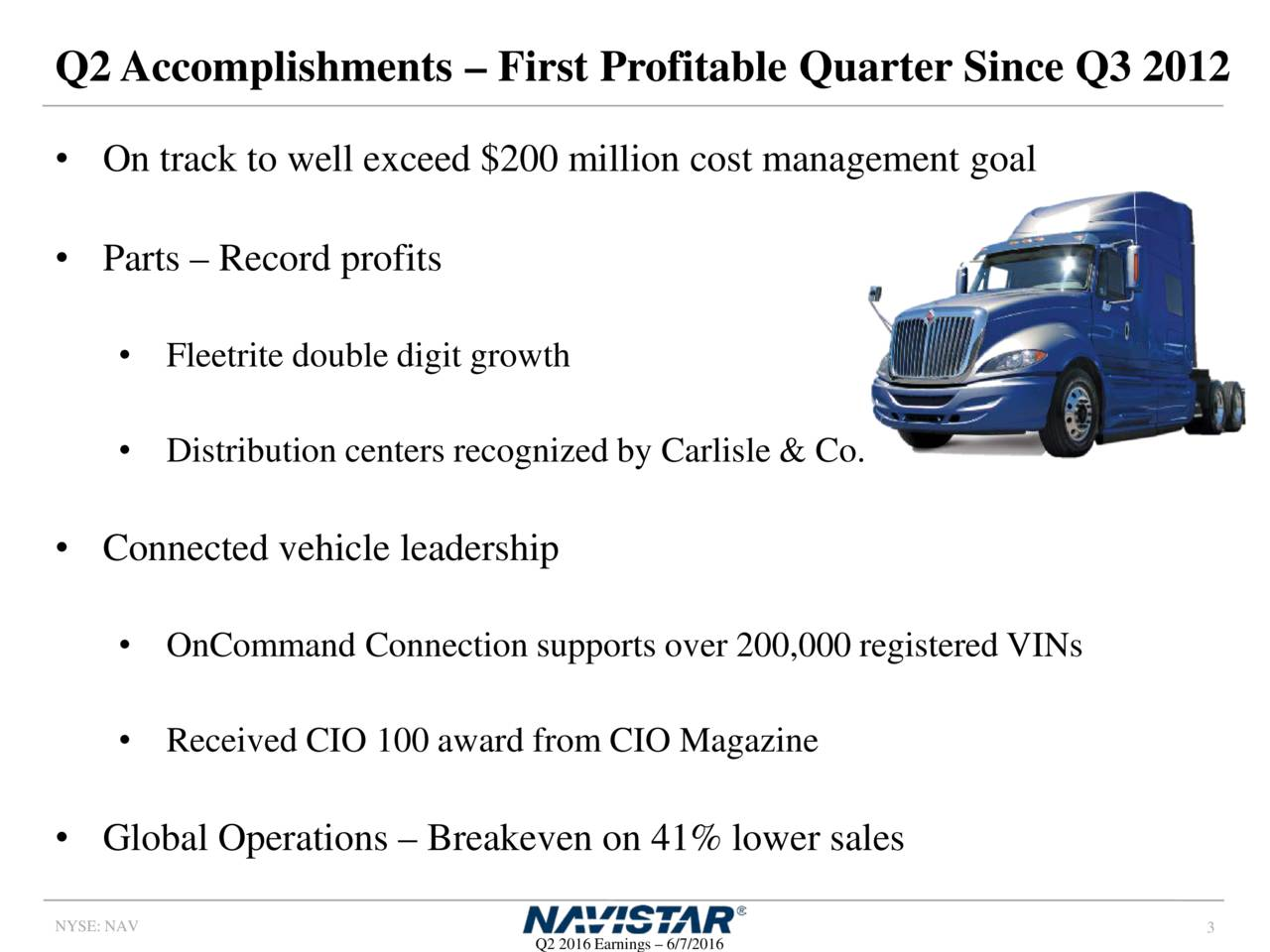 On track to well exceed $200 million cost management goal Parts  Record profits Fleetrite double digit growth Distribution centers recognized by Carlisle& Co. Connected vehicle leadership OnCommand Connection supports over 200,000 registered VINs Received CIO 100 award from CIO Magazine Global Operations  Breakeven on 41% lower sales NYSE: NAV 3