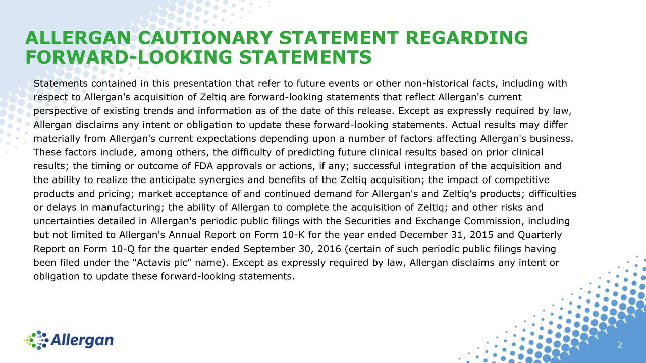 """FORWARD-LOOKING STATEMENTS Statements contained in this presentation that refer to future events or other non-historical facts, including with respect to Allergans acquisition of Zeltiq are forward-looking statements that reflect Allergan's current perspective of existing trends and information as of the date of this release. Except as expressly required by law, Allergan disclaims any intent or obligation to update these forward-looking statements. Actual results may differ materially from Allergan's current expectations depending upon a number of factors affecting Allergan's business. These factors include, among others, the difficulty of predicting future clinical results based on prior clinical results; the timing or outcome of FDA approvals or actions, if any; successful integration of the acquisition and the ability to realize the anticipate synergies and benefits of the Zeltiq acquisition; the impact of competitive products and pricing; market acceptance of and continued demand for Allergan's and Zeltiqs products; difficulties or delays in manufacturing; the ability of Allergan to complete the acquisition of Zeltiq; and other risks and uncertainties detailed in Allergan's periodic public filings with the Securities and Exchange Commission, including but not limited to Allergan's Annual Report on Form 10-K for the year ended December 31, 2015 and Quarterly Report on Form 10-Q for the quarter ended September 30, 2016 (certain of such periodic public filings having been filed under the """"Actavis plc"""" name). Except as expressly required by law, Allergan disclaims any intent or obligation to update these forward-looking statements. 2"""