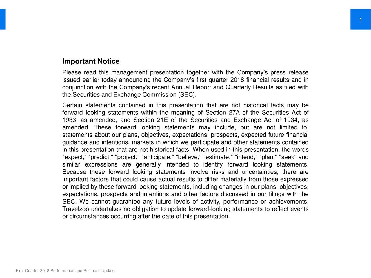 "Important Notice Please read this management presentation together with the Company's press release issued earlier today announcing the Company's first quarter 2018 financial results and in conjunction with the Company's recent Annual Report and Quarterly Results as filed with the Securities and Exchange Commission (SEC). Certain statements contained in this presentation that are not historical facts may be forward looking statements within the meaning of Section 27A of the Securities Act of 933, as amended, and Section 21E of the Securities and Exchange Act of 1934, as amended. These forward looking statements may include, but are not limited to, statements about our plans, objectives, expectations, prospects, expected future financial guidance and intentions, markets in which we participate and other statements contained in this presentation that are not historical facts. When used in this presentation, the words ""expect,"" ""predict,"" ""project,"" ""anticipate,"" ""believe,"" ""estimate,"" ""intend,"" ""plan,"" ""seek"" and similar expressions are generally intended to identify forward looking statements. Because these forward looking statements involve risks and uncertainties, there are important factors that could cause actual results to differ materially from those expressed or implied by these forward looking statements, including changes in our plans, objectives, expectations, prospects and intentions and other factors discussed in our filings with the SEC. We cannot guarantee any future levels of activity, performance or achievements. Travelzoo undertakes no obligation to update forward-looking statements to reflect events or circumstances occurring after the date of this presentation. First Quarter 2018 Performance and Business Update"