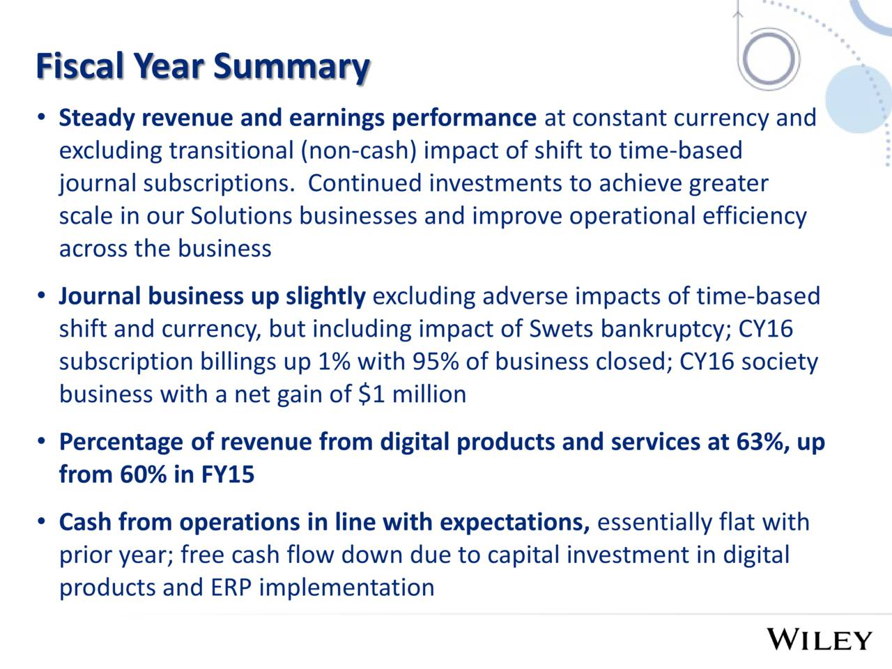 Steady revenue and earnings performance at constant currency and excluding transitional (non-cash) impact of shift to time-based journal subscriptions. Continued investments to achieve greater scale in our Solutions businesses and improve operational efficiency across the business Journal business up slightly excluding adverse impacts of time-based shift and currency, but including impact of Swets bankruptcy; CY16 subscription billings up 1% with 95% of business closed; CY16 society business with a net gain of $1 million Percentage of revenue from digital products and services at 63%, up from 60% in FY15 Cash from operations in line with expectations, essentially flat with prior year; free cash flow down due to capital investment in digital products and ERP implementation