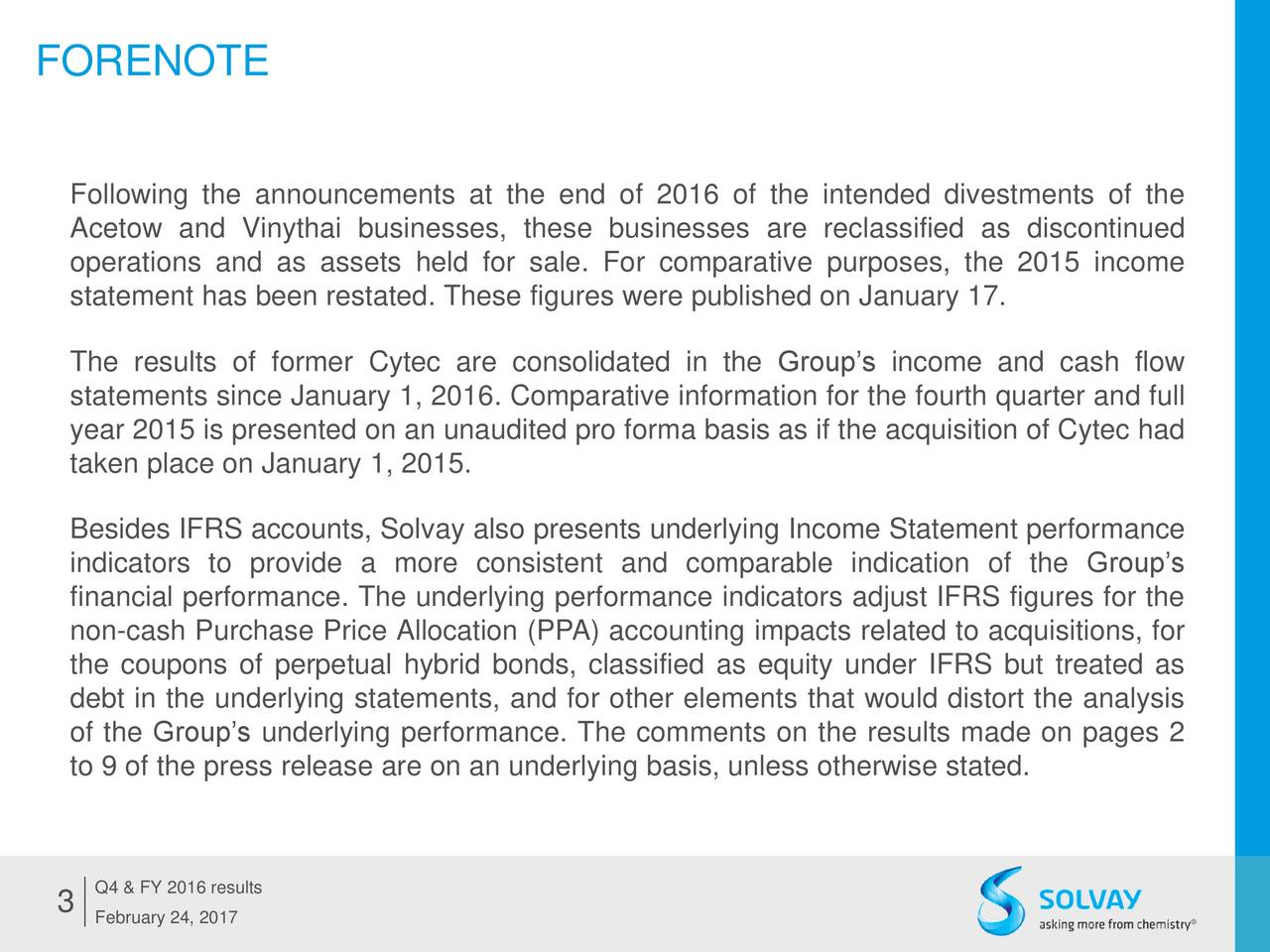 Following the announcements at the end of 2016 of the intended divestments of the Acetow and Vinythai businesses, these businesses are reclassified as discontinued operations and as assets held for sale. For comparative purposes, the 2015 income statement has been restated. These figures were published on January 17. The results of former Cytec are consolidated in the Groups income and cash flow statements since January 1, 2016. Comparative information for the fourth quarter and full year 2015 is presented on an unaudited pro forma basis as if the acquisition of Cytec had taken place on January 1, 2015. Besides IFRS accounts, Solvay also presents underlying Income Statement performance indicators to provide a more consistent and comparable indication of the Groups financial performance. The underlying performance indicators adjust IFRS figures for the non-cash Purchase Price Allocation (PPA) accounting impacts related to acquisitions, for the coupons of perpetual hybrid bonds, classified as equity under IFRS but treated as debt in the underlying statements, and for other elements that would distort the analysis of the Groups underlying performance. The comments on the results made on pages 2 to 9 of the press release are on an underlying basis, unless otherwise stated. 3 Q4 & FY 2016 results February 24, 2017