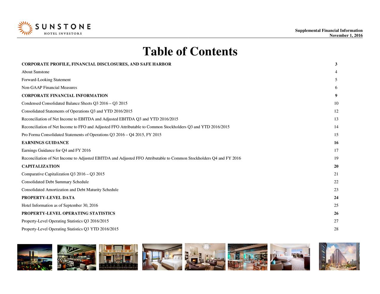 November 1, 2016 Table of Contents CORPORATE PROFILE, FINANCIAL DISCLOSURES, AND SAFE HARBOR 3 About Sunstone 4 Forward-Looking Statement 5 Non-GAAP Financial Measures 6 CORPORATE FINANCIAL INFORMATION 9 Condensed Consolidated Balance Sheets Q3 2016  Q3 2015 10 Consolidated Statements of Operations Q3 and YTD 2016/2015 12 Reconciliation of Net Incometo EBITDA and Adjusted EBITDA Q3 and YTD 2016/2015 13 Reconciliation of Net Income to FFOand Adjusted FFO Attributable to Common Stockholders Q3 and YTD 2016/2015 14 Pro Forma Consolidated Statements of Operations Q 3 2016  Q4 2015, FY 2015 15 EARNINGS GUIDANCE 16 Earnings Guidance for Q4 and FY 2016 17 Reconciliation of Net Income to Adjusted EBITDA and Adjusted FFO Attributable to Common Stockholders Q4 and FY 2016 19 CAPITALIZATION 20 Comparative Capitalization Q3 2016  Q3 2015 21 Consolidated Debt Summary Schedule 22 Consolidated Amortization and Debt Maturity Schedule 23 PROPERTY-LEVEL DATA 24 Hotel Information as of September 30, 2016 25 PROPERTY-LEVEL OPERATING STATISTICS 26 Property-Level Operating Statistics Q3 2016/2015 27 Property-Level Operating Statistics Q3 YTD 2016/2015 28