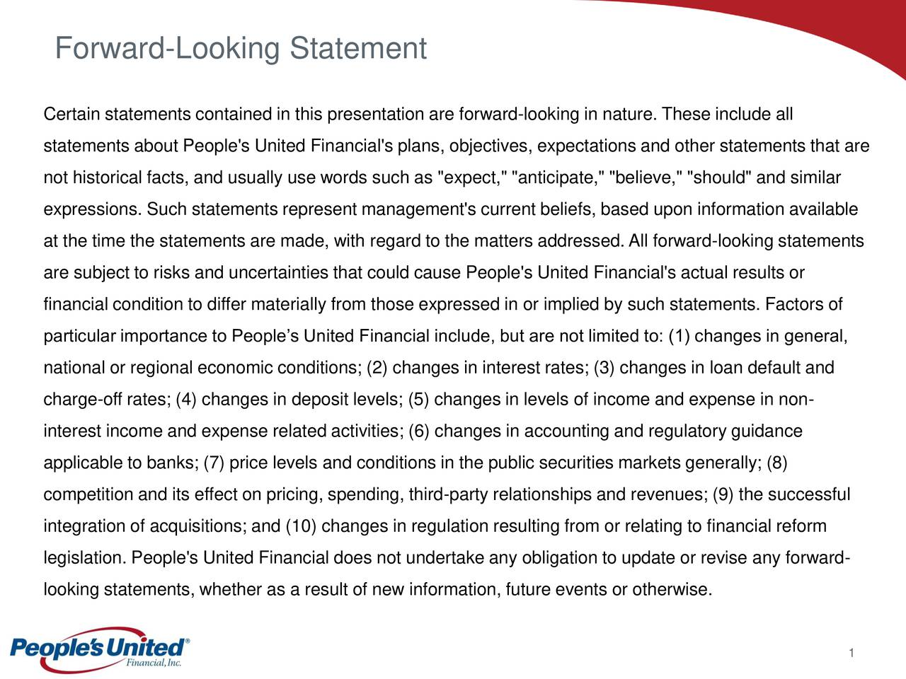 "Certain statements contained in this presentation are forward-looking in nature. These include all statements about People's United Financial's plans, objectives, expectations and other statements that are not historical facts, and usually use words such as ""expect,"" ""anticipate,"" ""believe,"" ""should"" and similar expressions. Such statements represent management's current beliefs, based upon information available at the time the statements are made, with regard to the matters addressed.All forward-looking statements are subject to risks and uncertainties that could cause People's United Financial's actual results or financial condition to differ materially from those expressed in or implied by such statements. Factors of particular importance to Peoples United Financial include, but are not limited to: (1) changes in general, national or regional economic conditions; (2) changes in interest rates; (3) changes in loan default and charge-off rates; (4) changes in deposit levels; (5) changes in levels of income and expense in non- interest income and expense related activities; (6) changes in accounting and regulatory guidance applicable to banks; (7) price levels and conditions in the public securities markets generally; (8) competition and its effect on pricing, spending, third-party relationships and revenues; (9) the successful integration of acquisitions; and (10) changes in regulation resulting from or relating to financial reform legislation. People's United Financial does not undertake any obligation to update or revise any forward- looking statements, whether as a result of new information, future events or otherwise. 1"