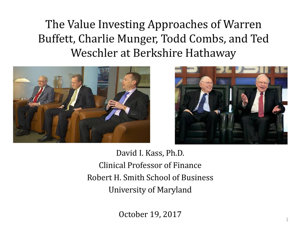 The Value Investing Approaches of Warren Buffett, Charlie Munger, Todd Combs, and Ted Weschler at Berkshire Hathaway David I. Kass , Ph.D. Clinical Professor of Finance Robert H. Smith School of Business University of Maryland October 19, 2017 1
