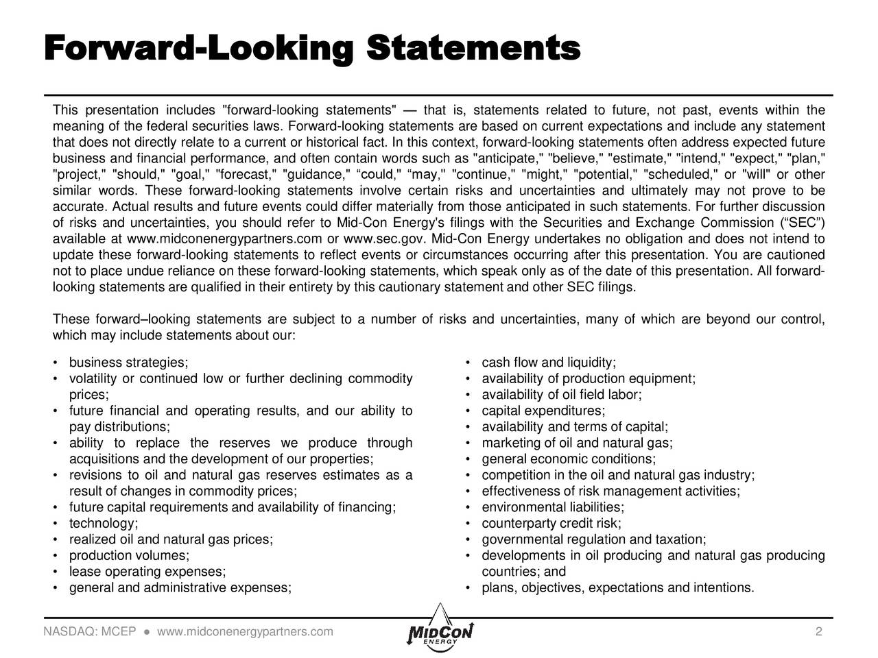"This presentation includes ""forward-looking statements""  that is, statements related to future, not past, events within the meaning of the federal securities laws. Forward-looking statements are based on current expectations and include any statement that does not directly relate to a current or historical fact. In this context, forward-looking statements often address expected future business and financial performance, and often contain words such as ""anticipate,"" ""believe,"" ""estimate,"" ""intend,"" ""expect,"" ""plan,"" ""project,"" ""should,"" ""goal,"" ""forecast,"" ""guidance,"" could,"" may,"" ""continue,"" ""might,"" ""potential,"" ""scheduled,"" or ""will"" or other similar words. These forward-looking statements involve certain risks and uncertainties and ultimately may not prove to be accurate. Actual results and future events could differ materially from those anticipated in such statements. For further discussion of risks and uncertainties, you should refer to Mid-Con Energy's filings with the Securities and Exchange Commission (SEC) available at www.midconenergypartners.com or www.sec.gov. Mid-Con Energy undertakes no obligation and does not intend to update these forward-looking statements to reflect events or circumstances occurring after this presentation. You are cautioned not to place undue reliance on these forward-looking statements, which speak only as of the date of this presentation. All forward- looking statements are qualified in their entirety by this cautionary statement and other SEC filings. These forwardlooking statements are subject to a number of risks and uncertainties, many of which are beyond our control, which may include statements about our: business strategies;  cash flow and liquidity; volatility or continued low or further declining commodity  availability of production equipment; prices;  availability of oil field labor; future financial and operating results, and our ability to  capital expenditures; pay distributions;  availability and terms of capital; ability to replace the reserves we produce through  marketing of oil and natural gas; acquisitions and the development of our properties;  general economic conditions; revisions to oil and natural gas reserves estimates as a  competition in the oil and natural gas industry; result of changes in commodity prices;  effectiveness of risk management activities; future capital requirements and availability of financing;  environmental liabilities; technology;  counterparty credit risk; realized oil and natural gas prices;  governmental regulation and taxation; production volumes;  developments in oil producing and natural gas producing lease operating expenses; countries; and general and administrative expenses;  plans, objectives, expectations and intentions. NASDAQ: MCEP  www.midconenergypartners.com 2"