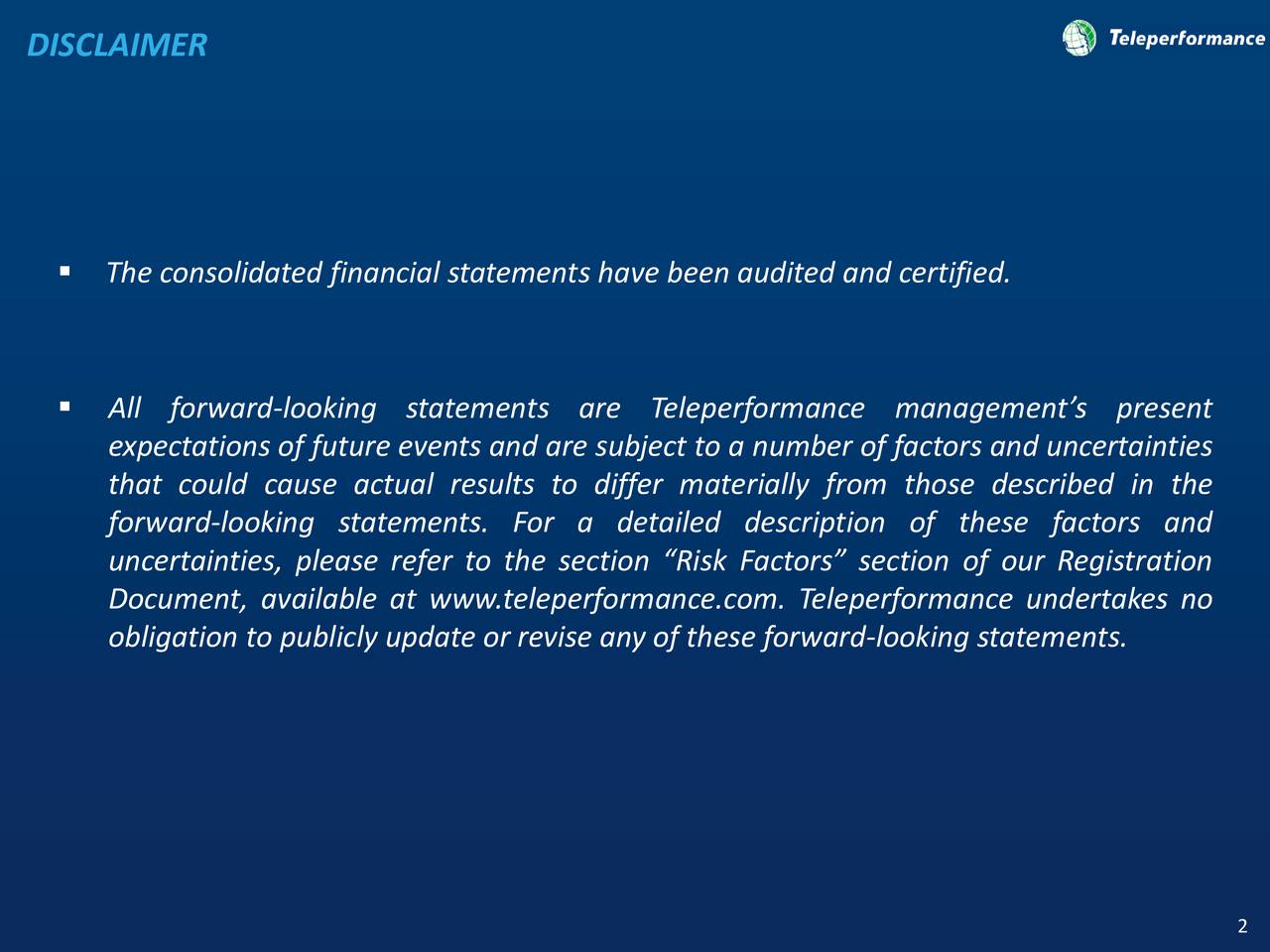 The consolidated financial statements have been audited and certified. All forward-looking statements are Teleperformance managements present expectations of future events and are subject to a number of factors and uncertainties that could cause actual results to differ materially from those described in the forward-looking statements. For a detailed description of these factors and uncertainties, please refer to the section Risk Factors section of our Registration Document, available at www.teleperformance.com. Teleperformance undertakes no obligation to publicly update or revise any of these forward-looking statements. 2