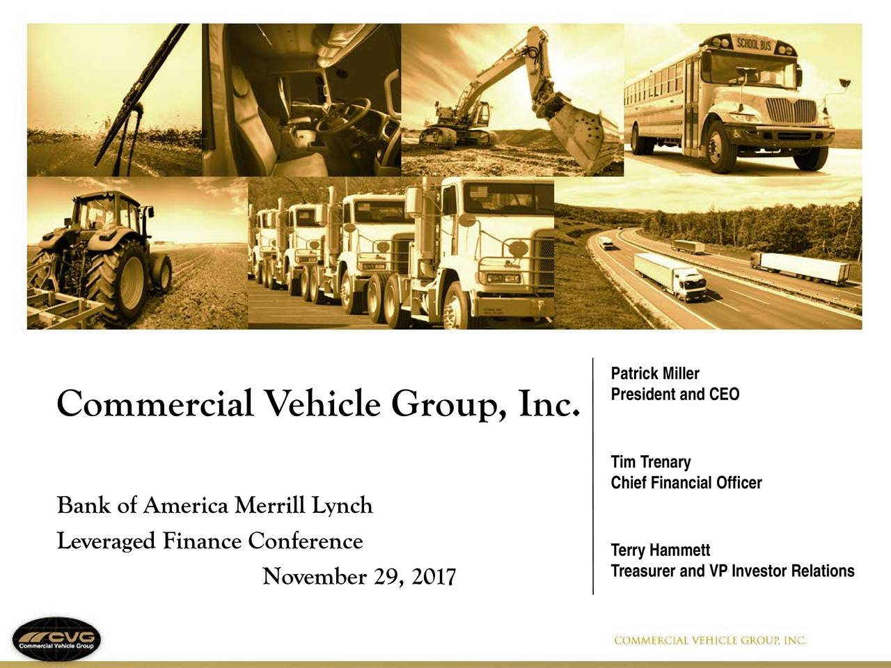 President and CEO Commercial Vehicle Group, Inc. Tim Trenary Chief Financial Officer Bank of America Merrill Lynch Leveraged Finance Conference Terry Hammett November 29, 2017 Treasurer and VP Investor Relations