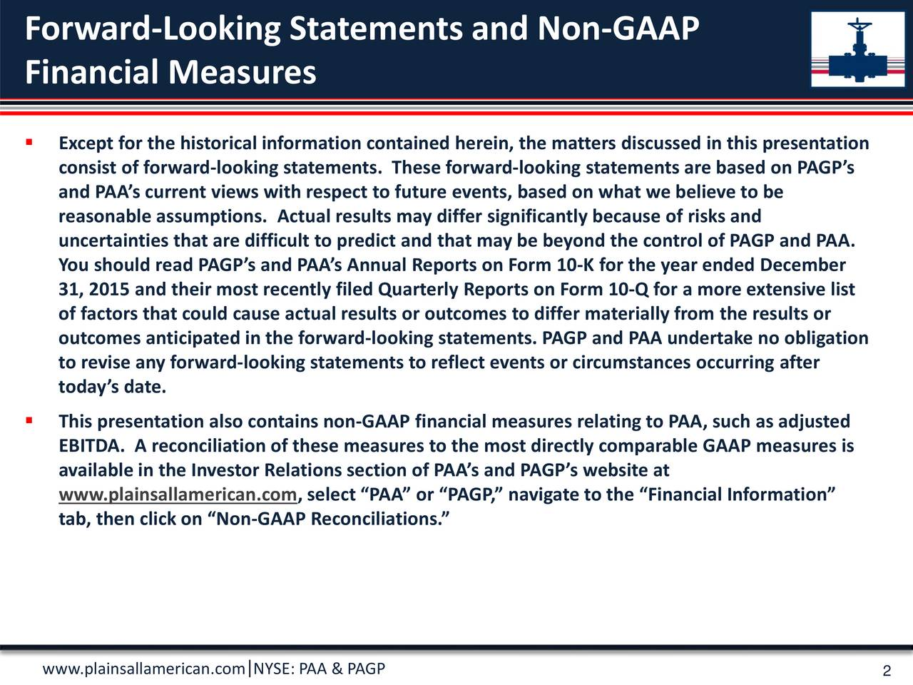 Financial Measures Except for the historical information contained herein, the matters discussed in this presentation consist of forward-looking statements. These forward-looking statements are based on PAGPs and PAAs current views with respect to future events, based on what we believe to be reasonable assumptions. Actual results may differ significantly because of risks and uncertainties that are difficult to predict and that may be beyond the control of PAGP andPAA. Youshould read PAGPs and PAAs Annual Reports on Form 10-K for the year ended December 31, 2015 and their most recently filed Quarterly Reports on Form 10-Q for a more extensive list of factors that could cause actual results or outcomes to differ materially from the results or outcomes anticipated in the forward-looking statements. PAGP and PAA undertake no obligation to revise any forward-looking statements to reflect events or circumstances occurring after todays date. This presentation also contains non-GAAP financial measures relating to PAA, such as adjusted EBITDA. A reconciliation of these measures to the most directly comparable GAAP measures is available in the Investor Relations section of PAAs and PAGPs website at www.plainsallamerican.com, select PAA or PAGP, navigate to the Financial Information tab, then click on Non-GAAP Reconciliations. www.plainsallamerican.com NYSE: PAA & PAGP