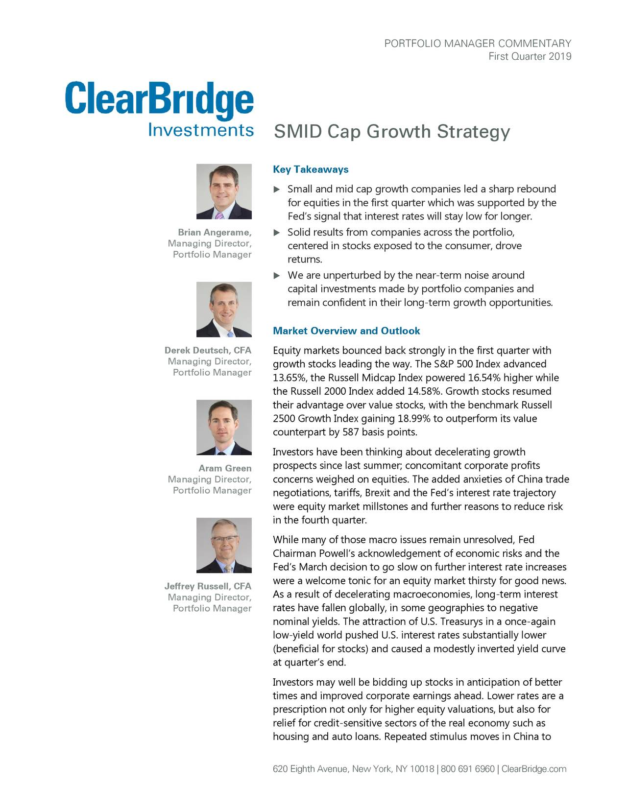 First Quarter 2019 SMID Cap Growth Strategy Key Takeaways  Small and mid cap growth companies led a sharp rebound for equities in the first quarter which was supported by the Fed's signal that interest rates will stay low for longer. Brian Angerame,  Solid results from companies across the portfolio, Managing Director, centered in stocks exposed to the consumer, drove Portfolio Manager returns.  We are unperturbed by the near -term noise around capital investments made by portfolio companies and remain confident in their long -term growth opportunities. Market Overview and Outlook Derek Deutsch, CFA Equity markets bounced back strongly in the first quarter with Managing Director, growth stocks leading the way. The S&P 500 Index advanced Portfolio Manager 13.65%, the Russell Midcap Index powered 16.54% higher while the Russell 2000 Index added 14.58%. Growth stocks resumed their advantage over value stocks, with the benchmark Russell 2500 Growth Index gaining 18.99% to outperform its value counterpart by 587 basis points. Investors have been thinking about decelerating growth prospects since last summer; concomitant corporate profits Aram Green Managing Director, concerns weighed on equities. The added anxieties of China trade Portfolio Manager negotiations, tariffs, Brexit and the Fed's interest rate trajectory were equity market millstones and further reasons to reduce risk in the fourth quarter. While many of those macro issues remain unresolved, Fed Chairman Powell's acknowledgement of economic risks and the Fed's March decision to go slow on further interest rate increases Jeffrey Russell, CFA were a welcome tonic for an equity market thirsty for good news. Managing Director, As a result of decelerating macroeconomies, long-term interest Portfolio Manager rates have fallen globally, in some geographies to negative nominal yields. The attraction of U.S. Treasurys in a once-again low-yield world pushed U.S. interest rates substantially lower (beneficial for stocks