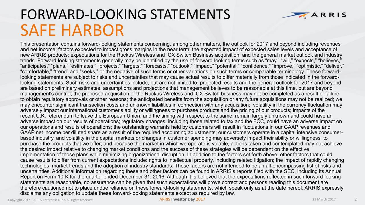SAFE HARBOR This presentation contains forwa-looking statements concerning, among other matters, the outlook for2017 and beyond including revenues and net income; factors expected to impact gross margins in the near term; the expected impact of expected sales levels ceptance of new ARRIS products; expectations for theRuckus Wirelessand ICX Switch Business acquisition; and the general market outlook andindustry trends. Forward-looking statements generally may be identified by the use of forward-looking terms such as may, will, expects, believes, anticipates, plans, estimates, projects, targets, forecasts, outlook, impact, potential, rove, optimistic, deliver, comfortable, trend and seeks, or the negative of such terms or other variations on such terms or comparable ter. These forward- looking statements are subject to risks and uncertainties that may cause actual results to differ materially from ated in the forward- looking statements. Such risks and uncertainties include, but are not limited to,projected results and the general outlook for 2017 and beyond are based on preliminary estimates, assumptions and projections that management believes to be reasonable at this time, e beyond management's control; the proposed acquisition of theRuckus Wirelessand ICX Switch business may not be completed as a result f failure to obtain regulatory approvals or other reasons; the anticipated benefits from the acquisition or any future acquisitions maynot be realized; we may encounter significant transaction costs and unknown liabilities in connection with any acquisition; volatilirrency fluctuation may adversely impact our international customer's ability or willingness to purchase products and the pricing of our prpacts of the recent U.K. referendum to leave the European Union, and the timing with respect to the same, remain largely unknown and coulae an adverse impact on our results of operations; regulatory changes, including those related to tax and the FCC, could havverse impact on our operations and results of operations; the outstanding warrants held by customers will result in fluctuations inrevenues and GAAP net income per diluted share as a result of the required accounting adjustments; our customers operate in a capittsive consumer- based industry, and volatility in the capital markets or changes in customer spending may adversely impact their abillingness to purchase the products that we offer; and because the market in which we operate is volatile, actions taken and contemplay not achieve the desired impact relative to changing market conditions and the success of these strategies will be dependent on the effecitve implementation of those plans while minimizing organizational disruption. In addition to the factors set forth aboactors that could cause results to differ from current expectations include:rights to intellectual property, including related litigation; the impact of rapidly changing technologies; market trends and the adoption of industry standards.These factors are not intended to be lencompassing list of risks and uncertainties.Additional information regarding these and other factors can be found in ARRISs reports filed with the cl ing its Annual Report on Form 10-K for the quarter ended December 31, 2016. Although it is believed that the expectations reflected in swrard-looking statements are reasonable, no assurance can be given that such expectations will prove correct and persons reading this dent are therefore cautioned not to place undue reliance on these forward-looking statements, which speak only as at the date hereof. ARRIS expressly disclaims any obligation to update these forw-looking statements except as required by law. Copyright 2017  ARRIS Enterprises, Inc. All rights reserved. ARRIS Investor Day 2017 23 March 2017 2