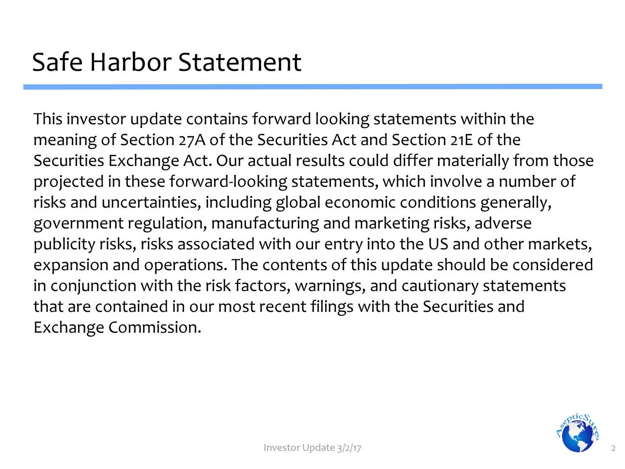 This investor update contains forward looking statements within the meaning of Section 27A of the Securities Act and Section 21E of the Securities Exchange Act. Our actual results could differ materially from those projected in these forward-looking statements,which involve a number of risks and uncertainties, including global economic conditions generally, government regulation, manufacturing and marketing risks, adverse publicity risks, risks associated with our entry into the US and other markets, expansion and operations. The contents of this update should be considered in conjunction with the risk factors, warnings, and cautionary statements that are contained in our most recent filings with the Securities and Exchange Commission. Investor Update 3/2/17 2