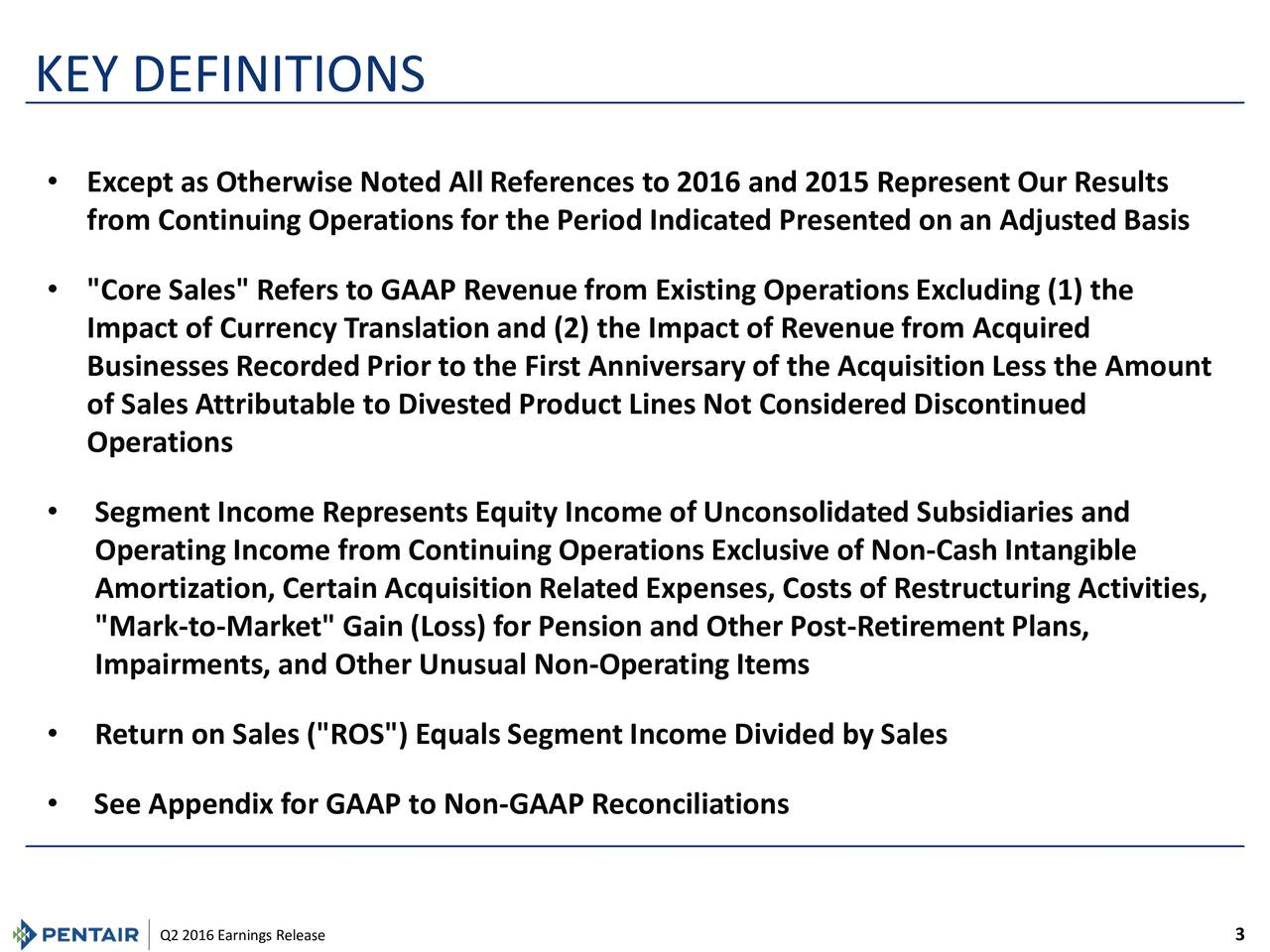 "Except as Otherwise Noted All References to 2016 and 2015 Represent Our Results from Continuing Operations for the Period Indicated Presented on an Adjusted Basis ""Core Sales"" Refers to GAAP Revenue from Existing Operations Excluding (1) the Impact of Currency Translation and (2) the Impact of Revenue from Acquired Businesses Recorded Prior to the First Anniversary of the Acquisition Less the Amount of Sales Attributable to Divested Product Lines Not Considered Discontinued Operations Segment Income Represents Equity Income of Unconsolidated Subsidiaries and Operating Income from Continuing Operations Exclusive of Non-Cash Intangible Amortization, Certain Acquisition Related Expenses, Costs of Restructuring Activities, ""Mark-to-Market"" Gain (Loss) for Pension and Other Post-Retirement Plans, Impairments, and Other Unusual Non-Operating Items Return on Sales (""ROS"") Equals Segment Income Divided by Sales See Appendix for GAAP to Non-GAAP Reconciliations"