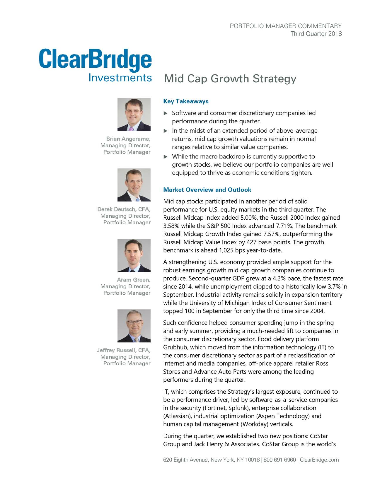 Third Quarter 2018 Mid Cap Growth Strategy Key Takeaways  Software and consumer discretionary companies led performance during the quarter.  In the midst of an extended period of above -average Brian Angerame, returns, mid cap growth valuations remain in normal Managing Director, ranges relative to s imilar value companies . Portfolio Manager  While the macro backdrop is currently supportive to growth stocks, we believe our portfolio companies are well equipped to thrive as economic conditions tighten. Market Overview and Outlook Mid cap stocks participated in another period of solid Derek Deutsch, CFA, performance for U.S. equity markets in the third quarter. The Managing Director, Russell Midcap Index added 5.00%, the Russell 2000 Index gained Portfolio Manager 3.58% while the S&P 500 Index advanced 7.71%. The benchmark Russell Midcap Growth Index gained 7.57%, outperforming the Russell Midcap Value Index by 427 basis points. The growth benchmark is ahead 1,025 bps year-to-date. A strengthening U.S. economy provided ample support for the robust earnings growth mid cap growth companies continue to produce. Second-quarter GDP grew at a 4.2% pace, the fastest rate Aram Green, Managing Director, since 2014, while unemployment dipped to a historically low 3.7% in Portfolio Manager September. Industrial activity remains solidly in expansion territory while the University of Michigan Index of Consumer Sentiment topped 100 in September for only the third time since 2004. Such confidence helped consumer spending jump in the spring and early summer, providing a much-needed lift to companies in the consumer discretionary sector. Food delivery platform Jeffrey Russell, CFA, Grubhub, which moved from the information technology (IT) to Managing Director, the consumer discretionary sector as part of a reclassification of Portfolio Manager Internet and media companies, off-price apparel retailer Ross Stores and Advance Auto Parts were among the leading performers during the quart