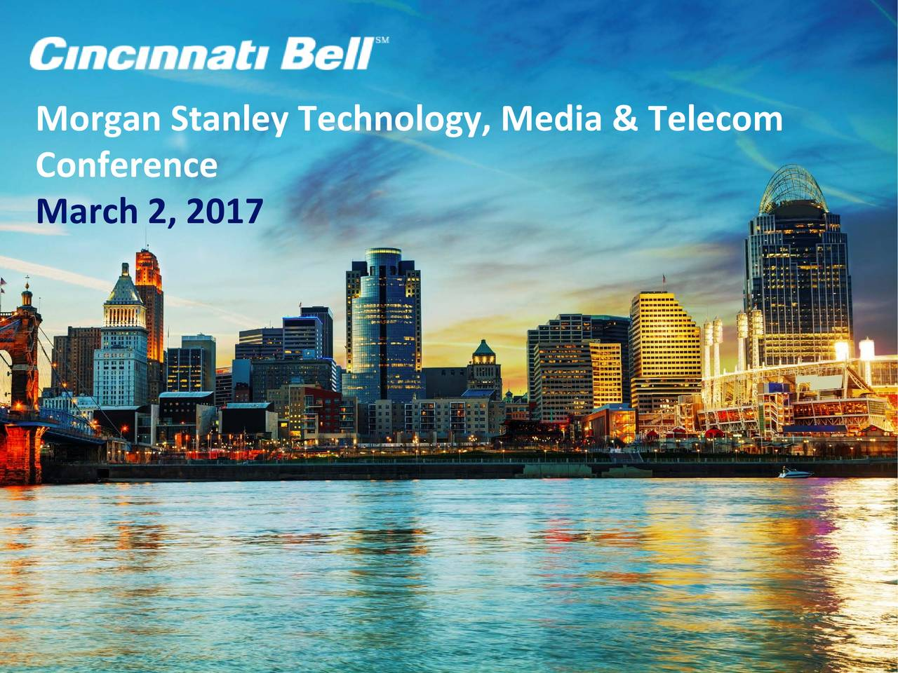 Morgan Stanley Technology, Media & Telecom Conference March 2, 2017 I. Review of Cincinnati Bell (CBB) Today