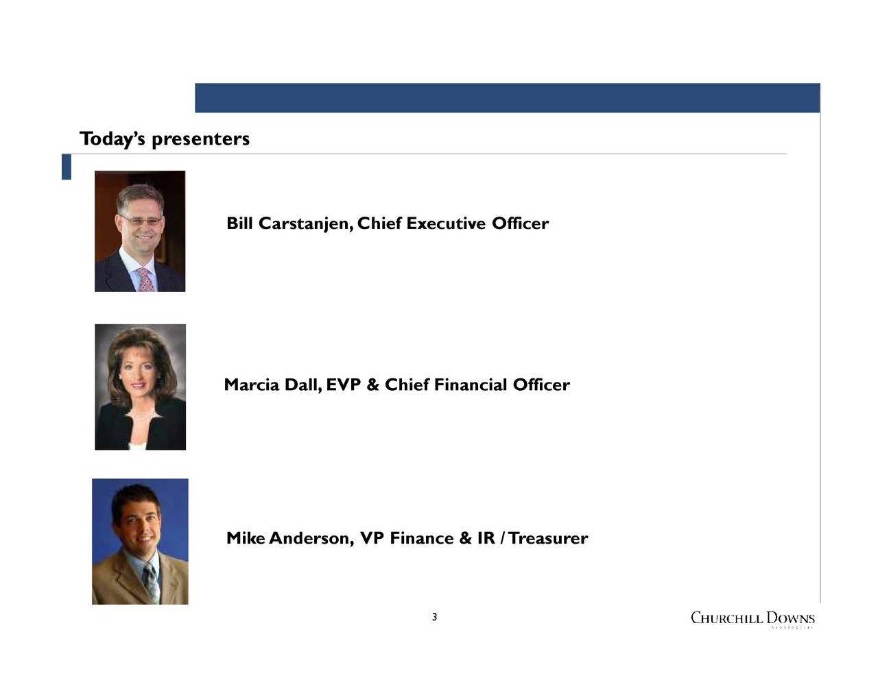 Bill Carstanjen,ChiefMarcia Dall, EVP & Chief Financial Officernce & IR /Treasurer Todays presenters