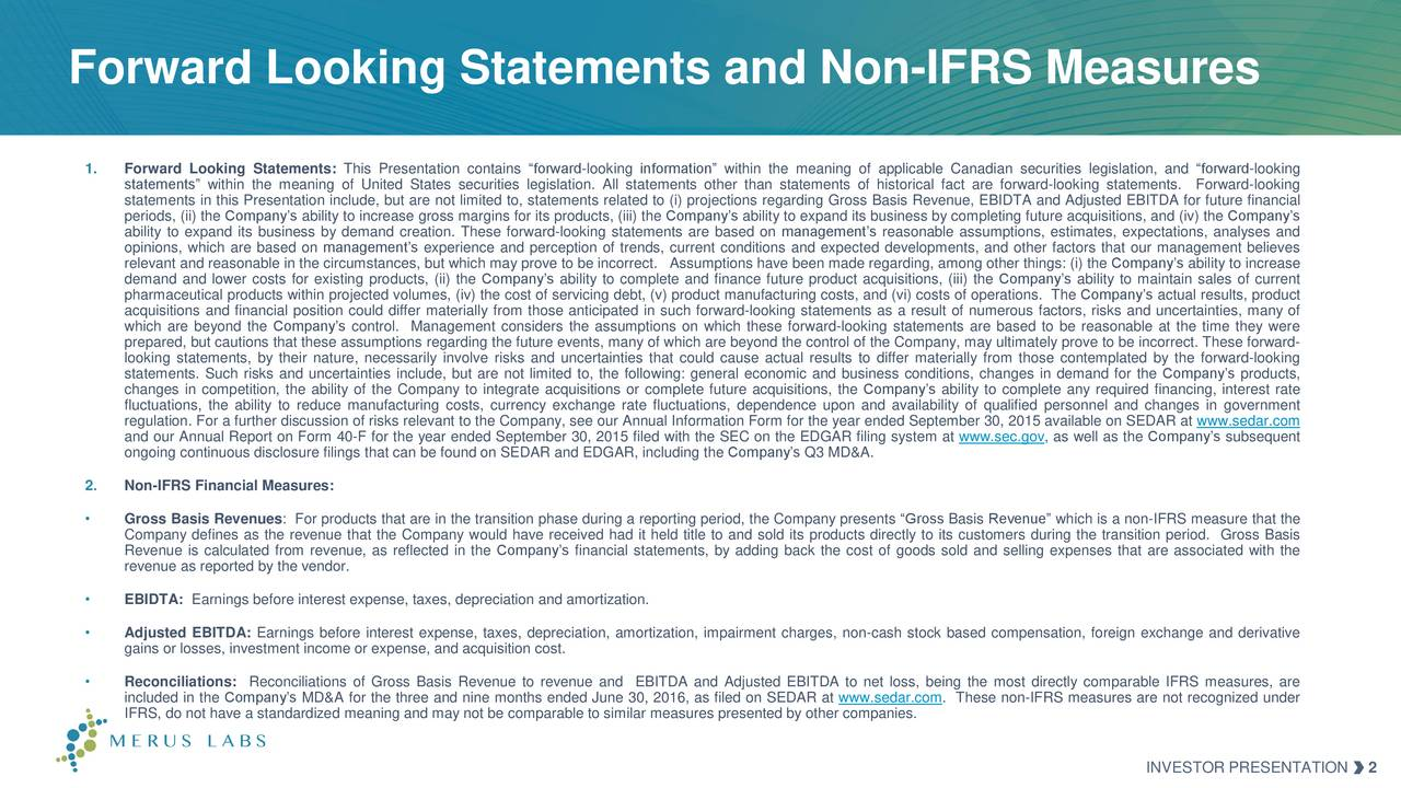 1. Forward Looking Statements: This Presentation contains forward-looking information within the meaning of applicable Canadian securities legislation, and forward-looking statements within the meaning of United States securities legislation. All statements other than statements of historical fact are forward-looking statements.Forward-looking statements in this Presentation include, but are not limited to, statements related to (i) projections regarding Gross Basis Revenue, EBIDTA and Adjusted EBITDA for future financial periods, (ii) the Companys ability to increase gross margins for its products, (iii) the Companys ability to expand its business by completing future acquisitions, and (iv) the Companys ability to expand its business by demand creation. These forward-looking statements are based on managements reasonable assumptions, estimates, expectations, analyses and opinions, which are based on managements experience and perception of trends, current conditions and expected developments, and other factors that our management believes relevant and reasonable in the circumstances, but which may prove to be incorrect. Assumptions have been made regarding, among other things: (i) the Companys ability to increase demand and lower costs for existing products, (ii) the Companys ability to complete and finance future product acquisitions, (iii) the Companys ability to maintain sales of current pharmaceutical products within projected volumes, (iv) the cost of servicing debt, (v) product manufacturing costs, and (vi) costs of operations. The Companys actual results, product acquisitions and financial position could differ materially from those anticipated in such forward-looking statements as a result of numerous factors, risks and uncertainties, many of which are beyond the Companys control. Management considers the assumptions on which these forward-looking statements are based to be reasonable at the time they were prepared, but cautions that these assumptions regarding the future events, many of which are beyond the control of the Company, may ultimately prove to be incorrect. These forward- looking statements, by their nature, necessarily involve risks and uncertainties that could cause actual results to differ materially from those contemplated by the forward-looking statements. Such risks and uncertainties include, but are not limited to, the following: general economic and business conditions, changes in demand for the Companys products, changes in competition, the ability of the Company to integrate acquisitions or complete future acquisitions, the Companys ability to complete any required financing, interest rate fluctuations, the ability to reduce manufacturing costs, currency exchange rate fluctuations, dependence upon and availability of qualified personnel and changes in government regulation. For a further discussion of risks relevant to the Company, see our Annual Information Form for the year ended September 30, 2015 available on SEDAR at www.sedar.com and our Annual Report on Form 40-F for the year ended September 30, 2015 filed with the SEC on the EDGAR filing system at www.sec.gov, as well as the Companys subsequent ongoing continuous disclosure filings that can be found on SEDAR and EDGAR, including the Companys Q3 MD&A. 2. Non-IFRS Financial Measures: Gross Basis Revenues: For products that are in the transition phase during a reporting period, the Company presents Gross Basis Revenue which is a non-IFRS measure that the Company defines as the revenue that the Company would have received had it held title to and sold its products directly to its customers during the transition period. Gross Basis Revenue is calculated from revenue, as reflected in the Companys financial statements, by adding back the cost of goods sold and selling expenses that are associated with the revenue as reported by the vendor. EBIDTA: Earnings before interest expense, taxes, depreciation and amortization. Adjusted EBITDA: Earnings before interest expense, taxes, depreciation, amortization, impairment charges, non-cash stock based compensation, foreign exchange and derivative gains or losses, investment income or expense, and acquisition cost. Reconciliations: Reconciliations of Gross Basis Revenue to revenue and EBITDA and Adjusted EBITDA to net loss, being the most directly comparable IFRS measures, are included in the Companys MD&A for the three and nine months ended June 30, 2016, as filed on SEDAR at www.sedar.com. These non-IFRS measures are not recognized under IFRS, do not have a standardized meaning and may not be comparable to similar measures presented by other companies. INVESTOR PRESENTATION 2
