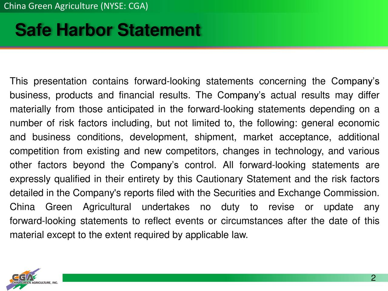 Safe Harbor Statement This presentation contains forward-looking statements concerning the Companys business, products and financial results. The Companys actual results may differ materially from those anticipated in the forward-looking statements depending on a number of risk factors including, but not limited to, the following: general economic and business conditions, development, shipment, market acceptance, additional competition from existing and new competitors, changes in technology, and various other factors beyond the Companys control. All forward-looking statements are expressly qualified in their entirety by this Cautionary Statement and the risk factors detailed in the Company's reports filed with the Securities and Exchange Commission. China Green Agricultural undertakes no duty to revise or update any forward-looking statements to reflect events or circumstances after the date of this material except to the extent required by applicable law. 2