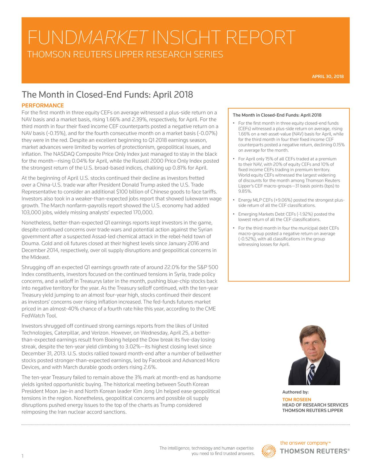 THOMSON REUTERS LIPPER RESEARCH SERIES APRIL 30, 2018 The Month in Closed-End Funds: April 2018 PERFORMANCE For the first month in three equity CEFs on average witnessed a plus-side return on a The Month in Closed-End Funds: April 2018 NAV basis and a market basis, rising 1.66% and 2.39%, respectively, for April. For the third month in four their fixed income CEF counterparts posted a negative return on a • For the first month in three equity closed-end funds NAV basis (-0.15%), and for the fourth consecutive month on a market basis (-0.07%) (CEFs) witnessed a plus-side return on average, rising 1.66% on a net-asset-value (NAV) basis for April, while they were in the red. Despite an excellent beginning to Q1 2018 earnings season, counterparts posted a negative return, declining 0.15% market advances were limited by worries of protectionism, geopolitical issues, and on average for the month. inflation. The NASDAQ Composite Price Only Index just managed to stay in the black for the month—rising 0.04% for April, while the Russell 2000 Price Only Index posted • For April only 15% of all CEFs traded at a premium to their NAV, with 20% of equity CEFs and 10% of the strongest return of the U.S. broad-based indices, chalking up 0.81% for April. fixed income CEFs trading in premium territory. World equity CEFs witnessed the largest widening At the beginning of April U.S. stocks continued their decline as investors fretted of discounts for the month among Thomson Reuters over a China-U.S. trade war after President Donald Trump asked the U.S. Trade Lipper's CEF macro-groups—31 basis points (bps) to Representative to consider an additional $100 billion of Chinese goods to face tariffs. 9.85%. Investors also took in a weaker-than-expected jobs report that showed lukewarm wage • Energy MLP CEFs (+9.06%) posted the strongest plus- side return of all the CEF classifications. growth. The March nonfarm-payrolls report showed the U.S. economy had added 103,000 jobs, widely missing ana