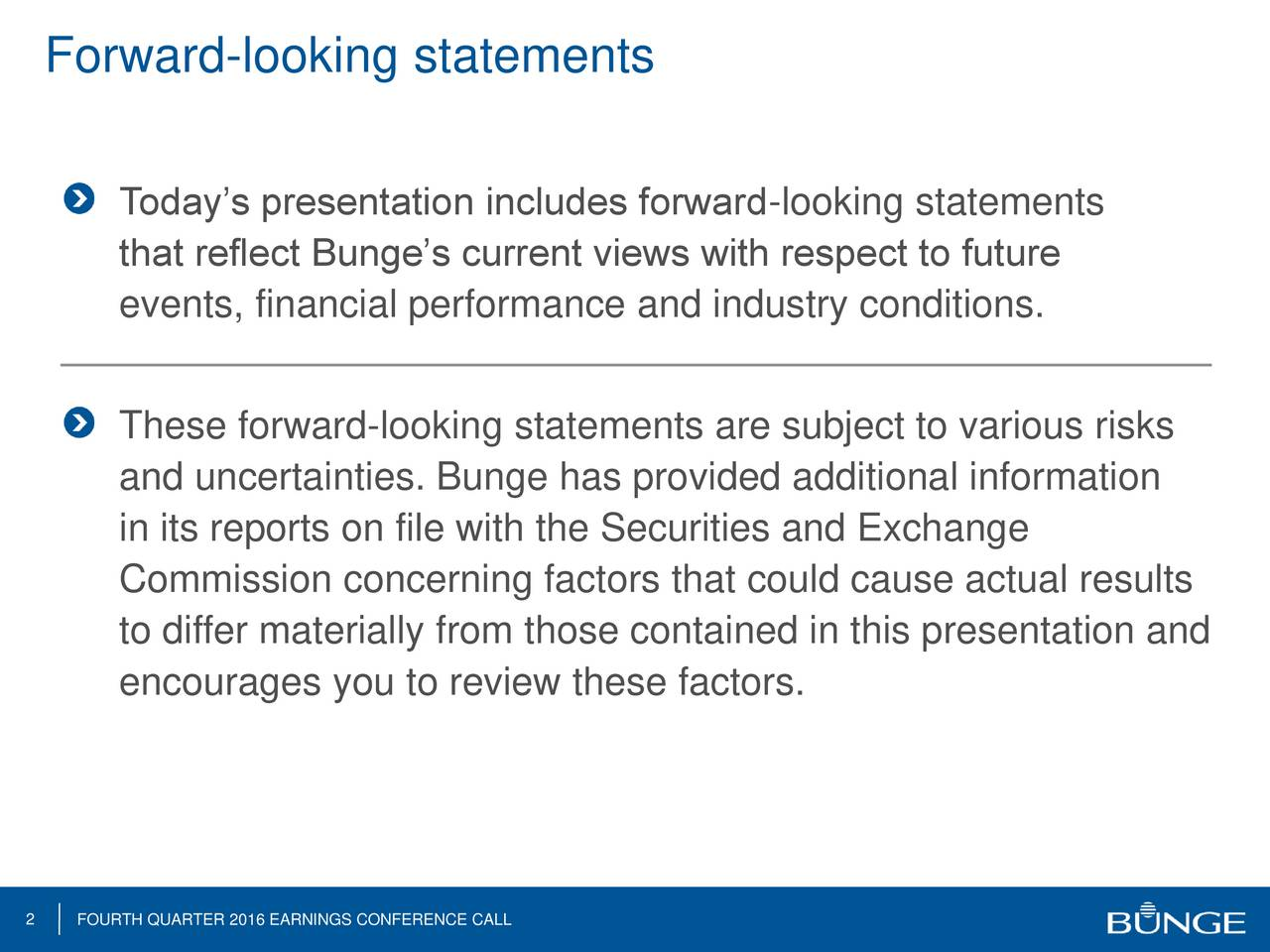 Todays presentation includes forward-looking statements that reflect Bunges current views with respect to future events, financial performance and industry conditions. These forward-looking statements are subject to various risks and uncertainties. Bunge has provided additional information in its reports on file with the Securities and Exchange Commission concerning factors that could cause actual results to differ materially from those contained in this presentation and encourages you to review these factors. 2 FOURTH QUARTER 2016 EARNINGS CONFERENCE CALL