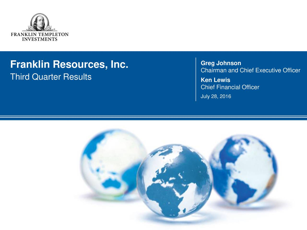 Franklin Resources, Inc. Chairman and Chief Executive Officer Third Quarter Results Ken Lewis Chief Financial Officer July 28, 2016